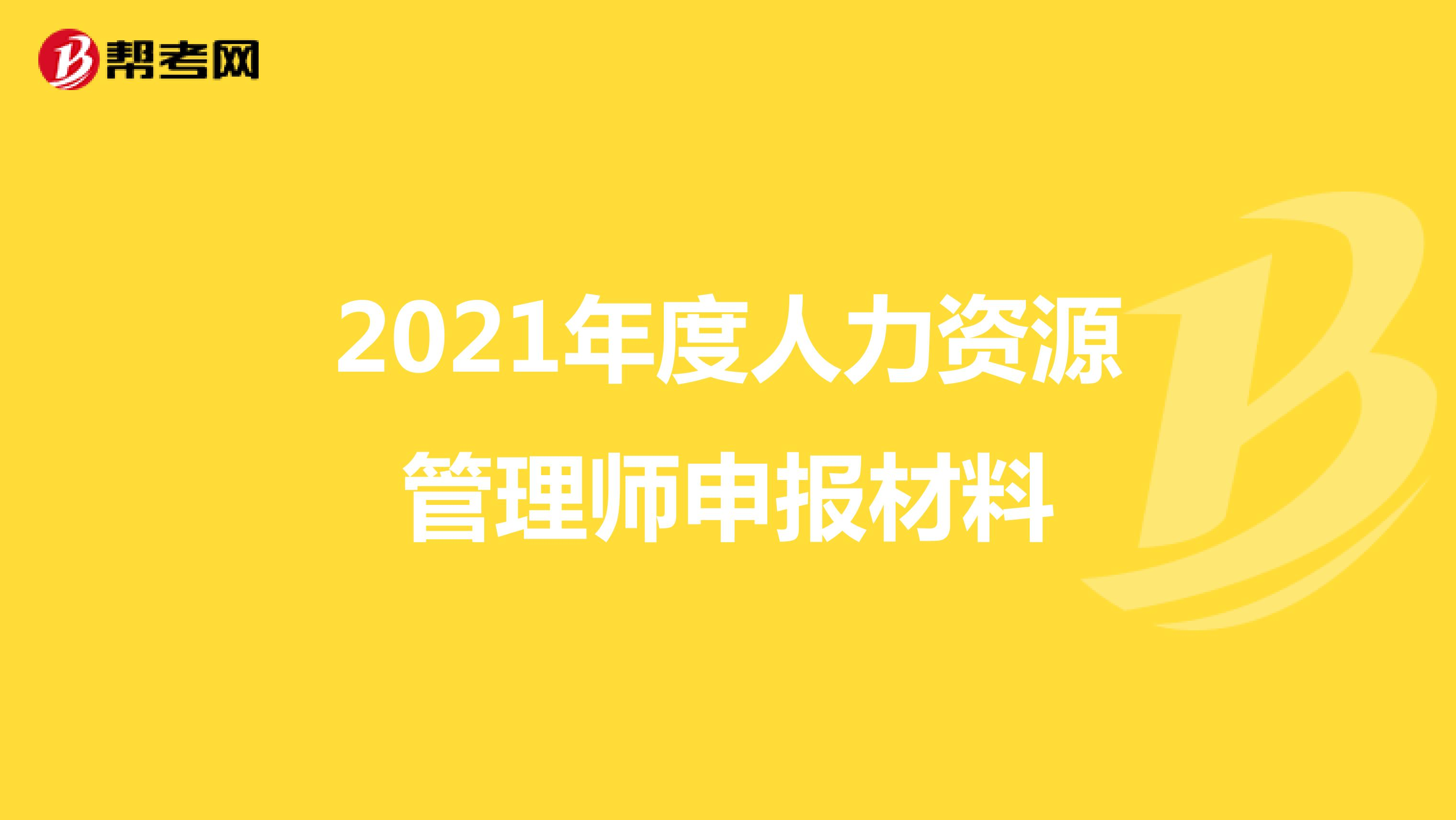 2021年度人力资源管理师申报材料