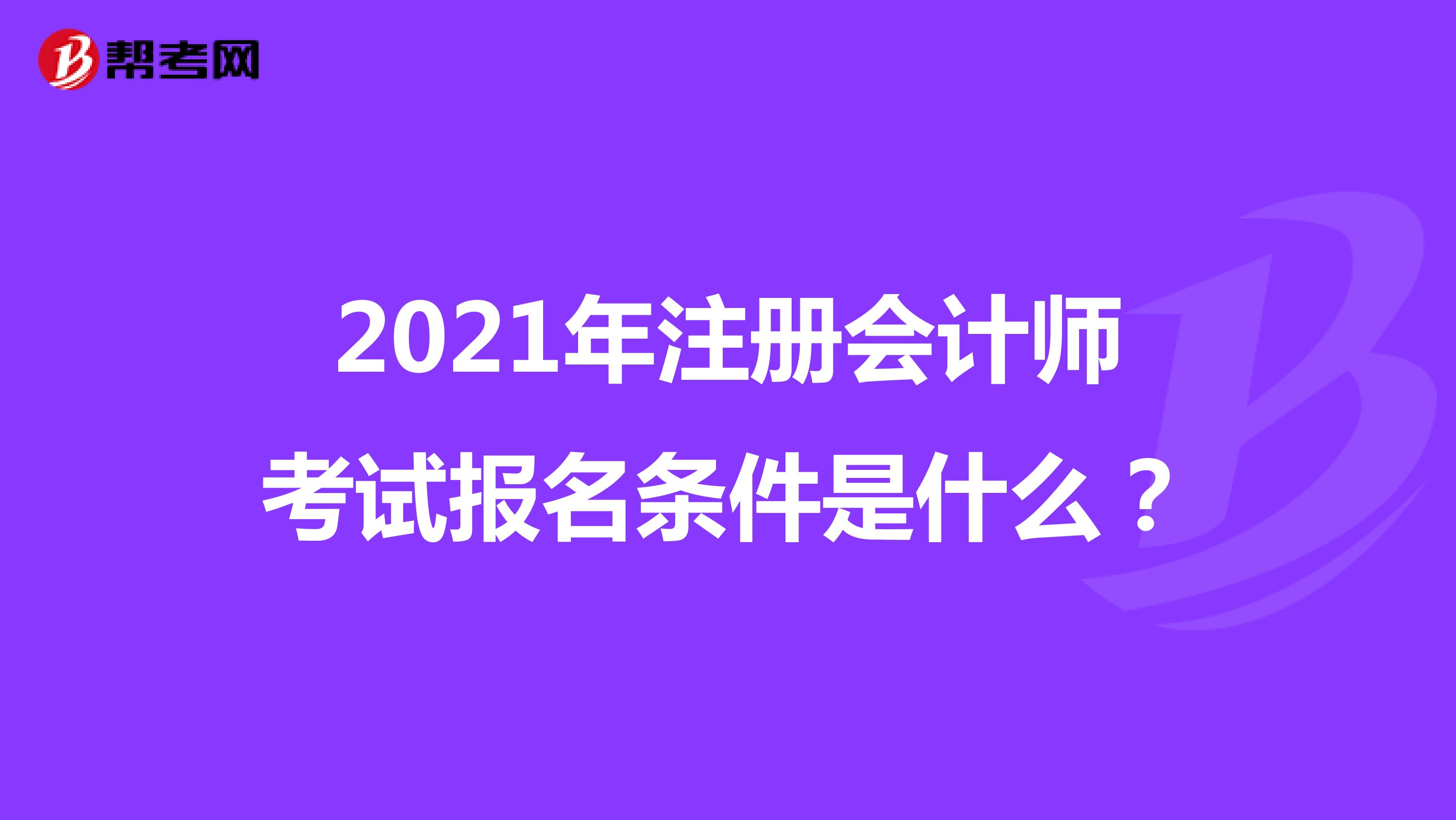 2021年注册会计师考试报名条件是什么?