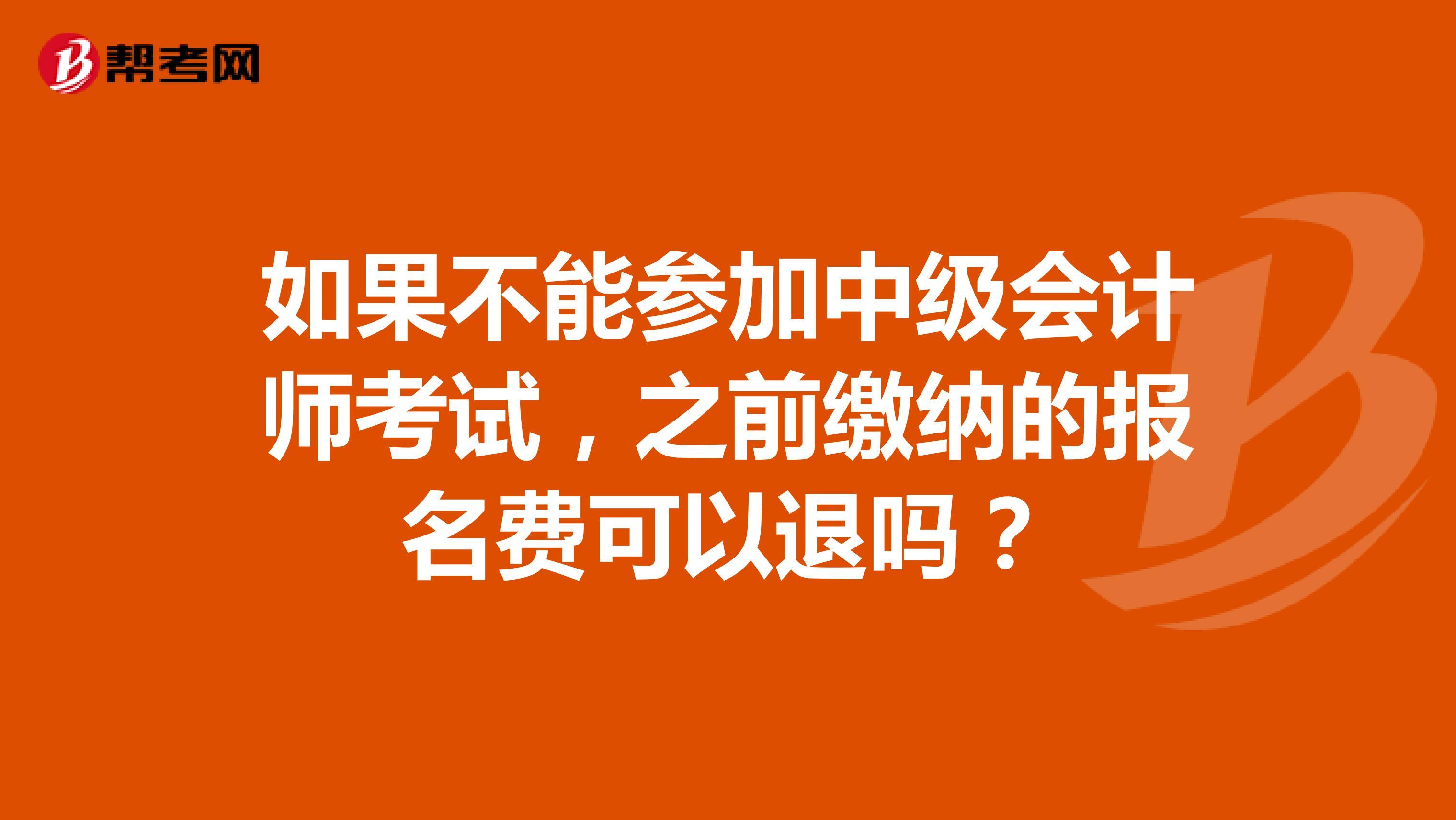 如果不能参加中级会计师考试,之前缴纳的报名费可以退吗?