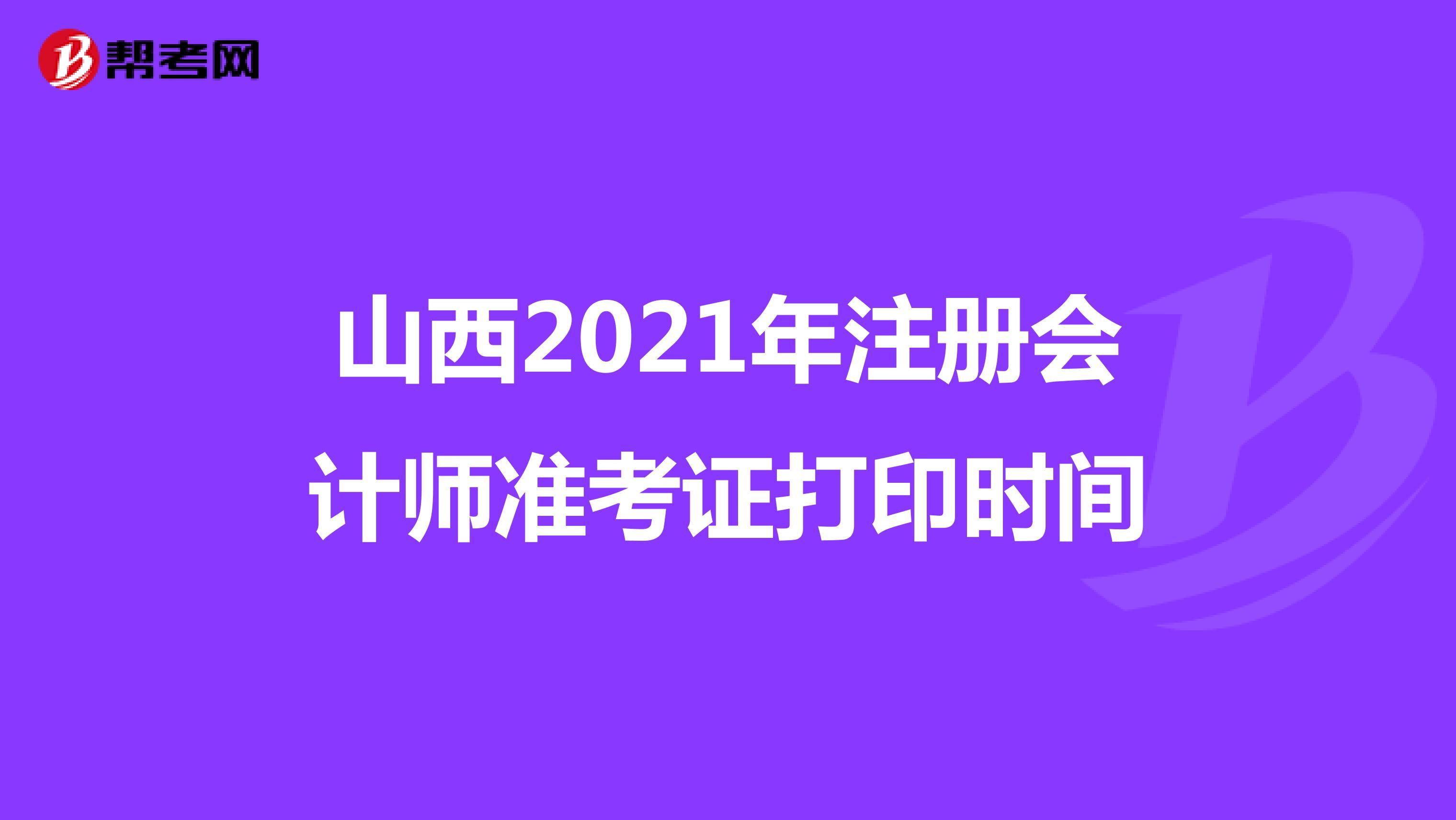 山西2021年注册会计师准考证打印时间