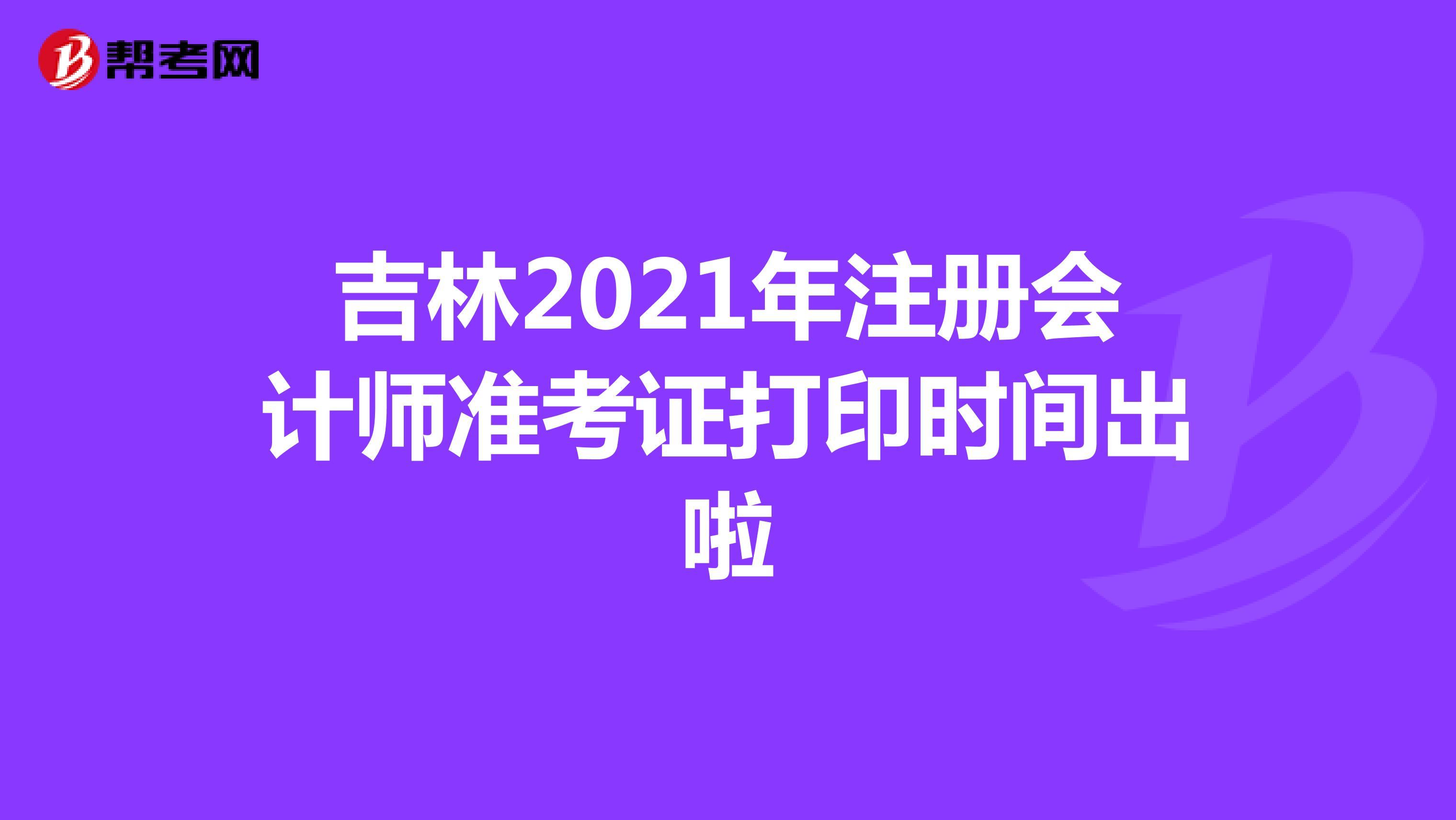吉林2021年注册会计师准考证打印时间出啦