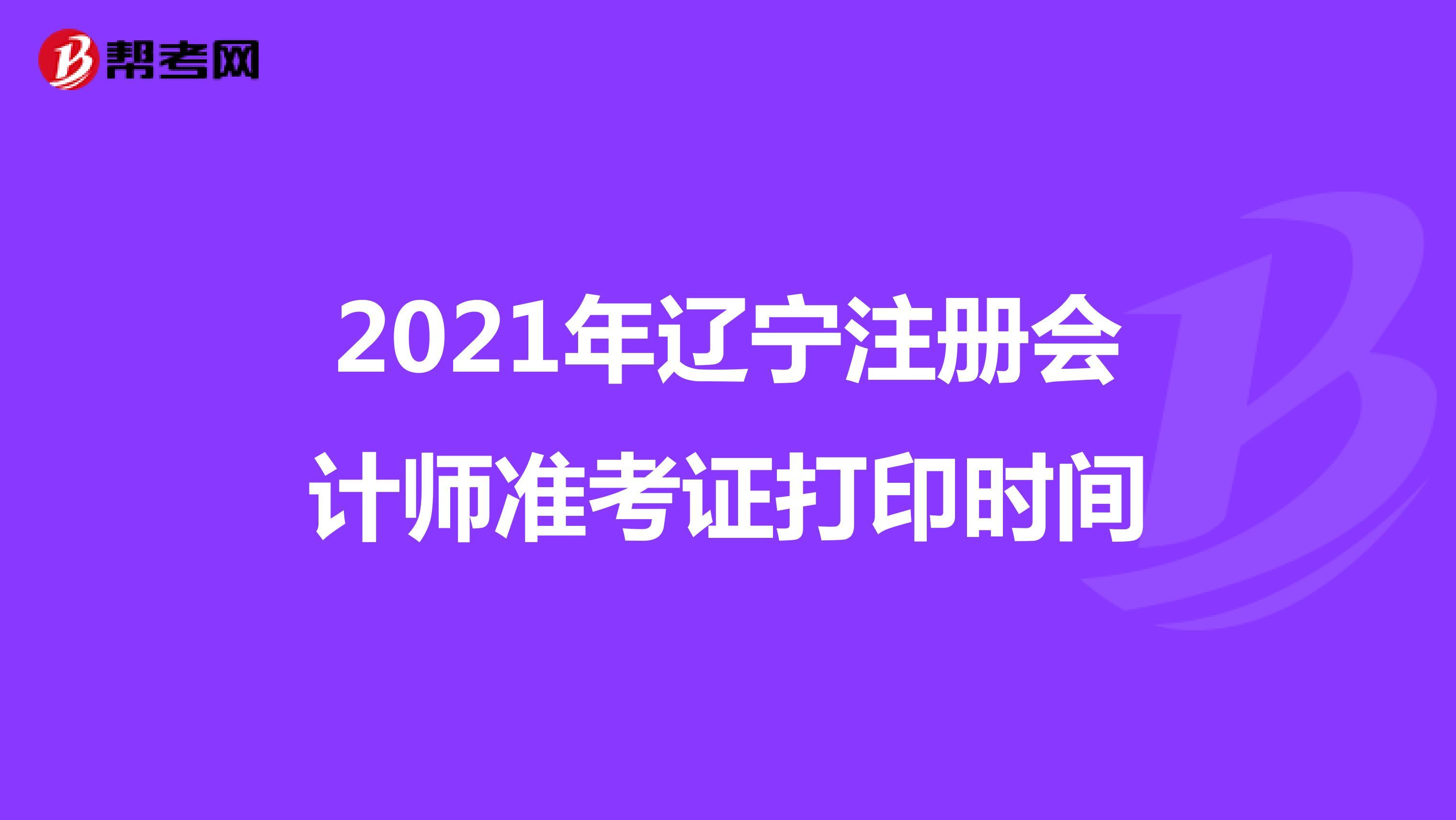 2021年辽宁注册会计师准考证打印时间