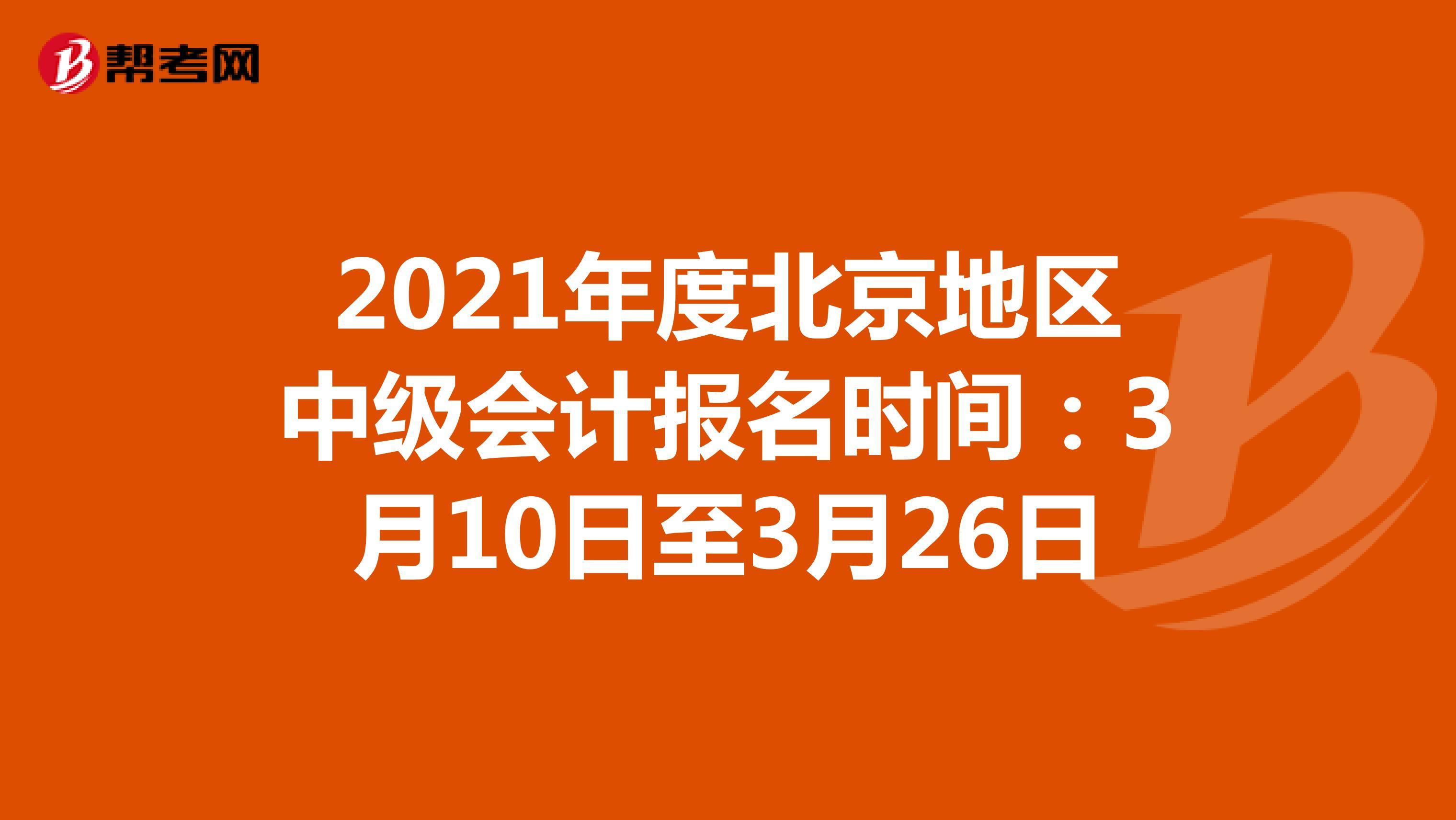 2021年度北京地区中级会计报名时间:3月10日至3月26日