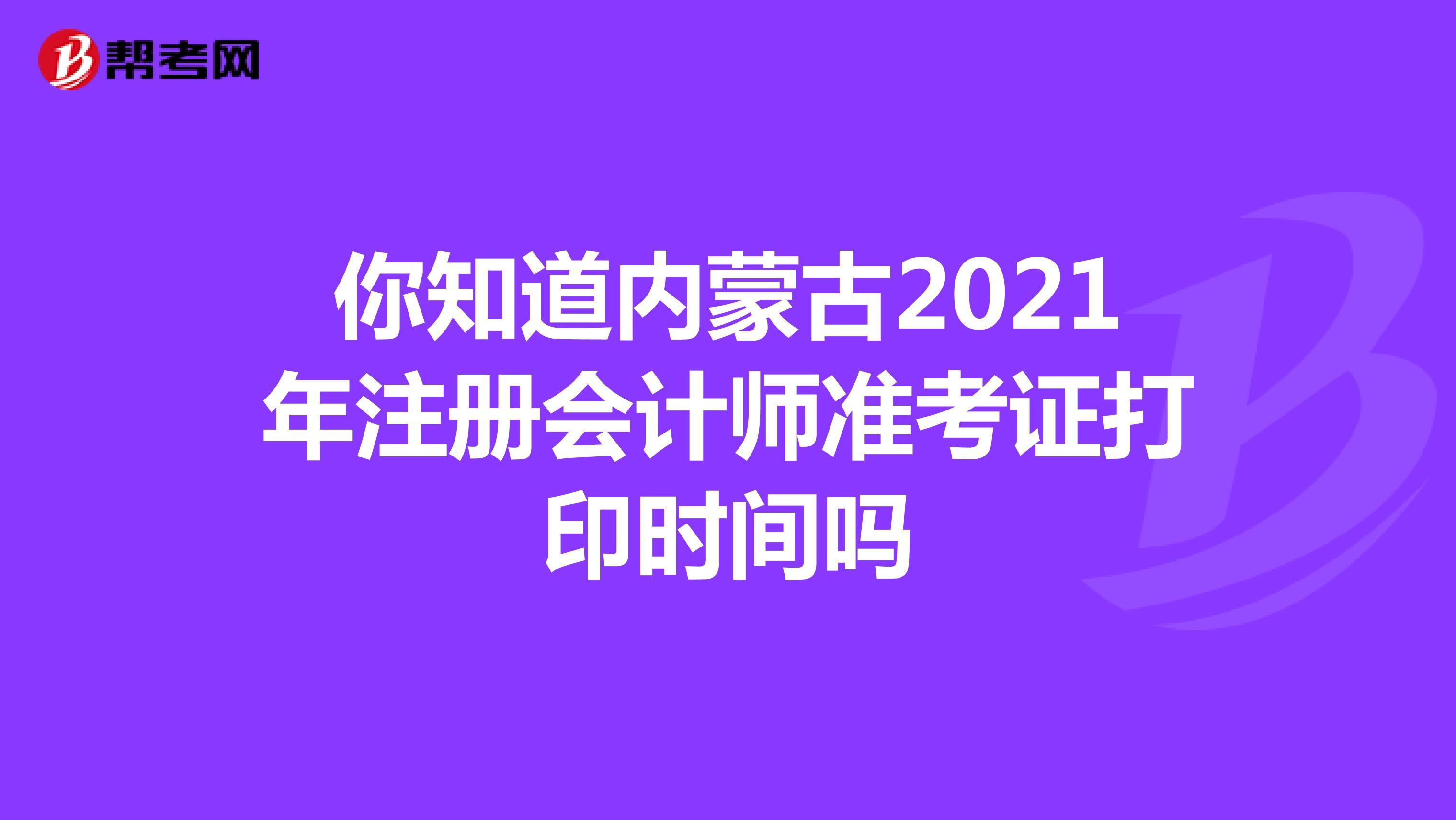 你知道内蒙古2021年注册会计师准考证打印时间吗