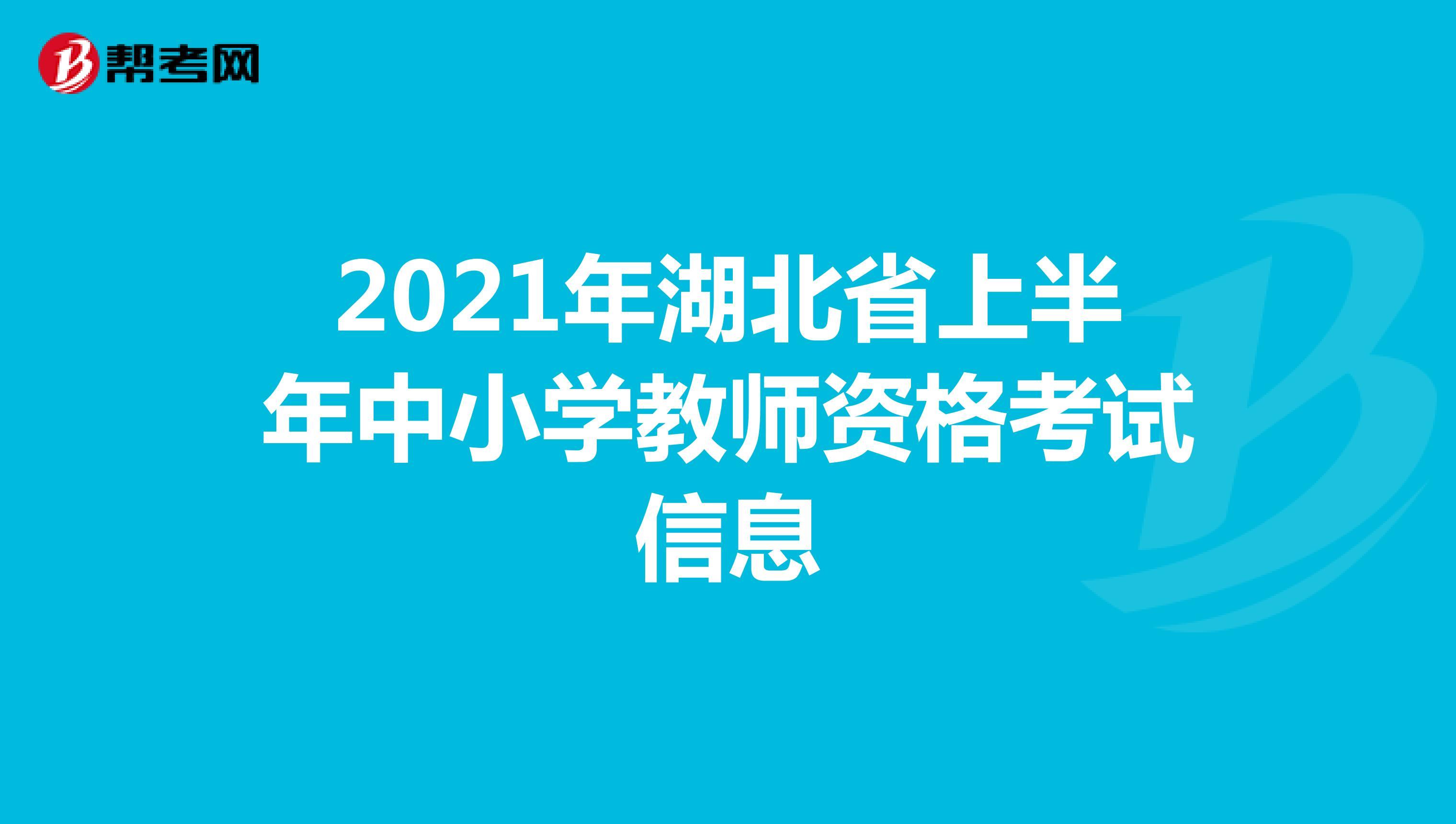 2021年湖北省上半年中小學教師資格考試信息