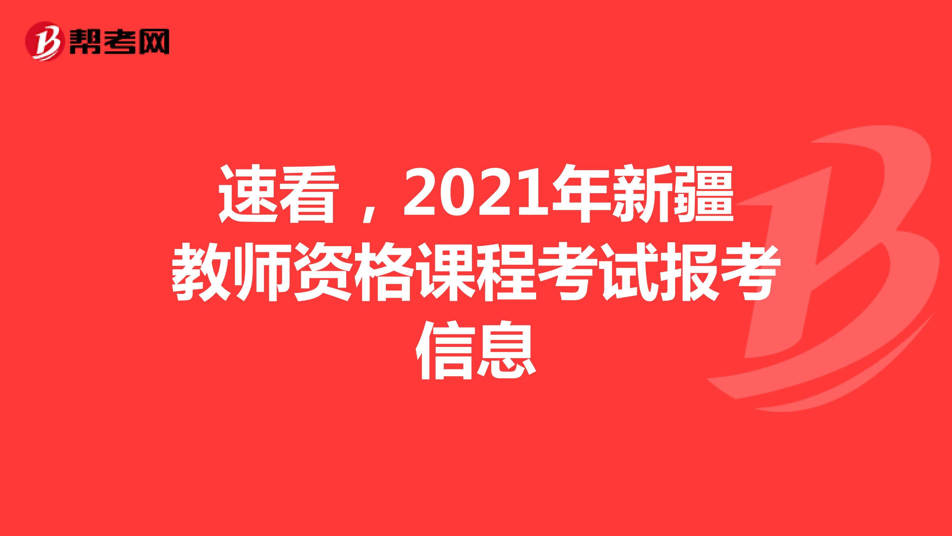 速看,2021年新疆教师资格课程考试报考信息