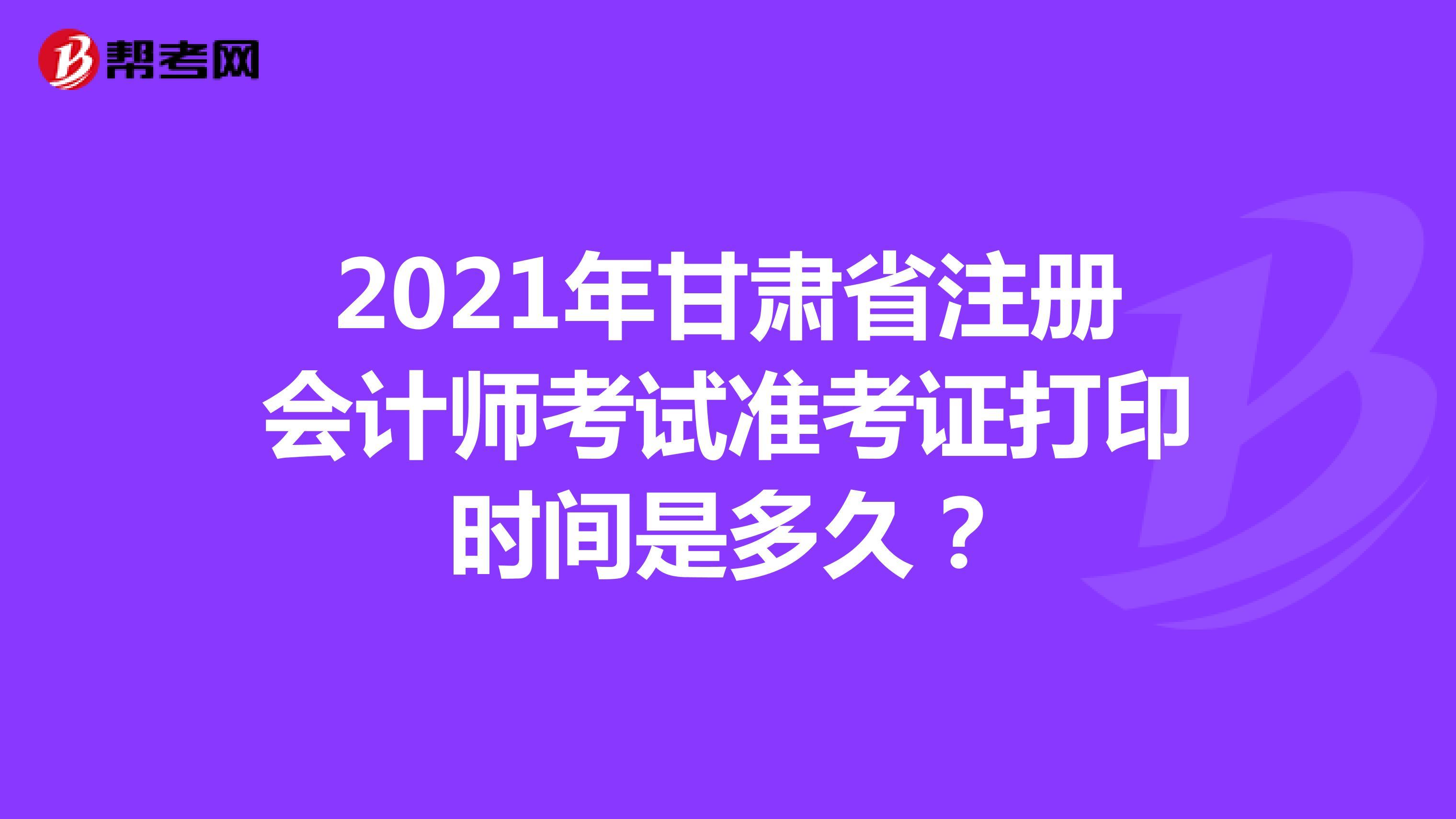 2021年甘肅省注冊會計師考試準考證打印時間是多久?
