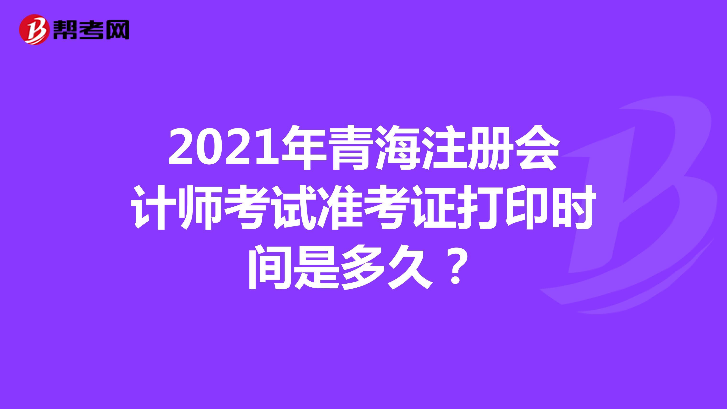 2021年青海注冊會計師考試準考證打印時間是多久?