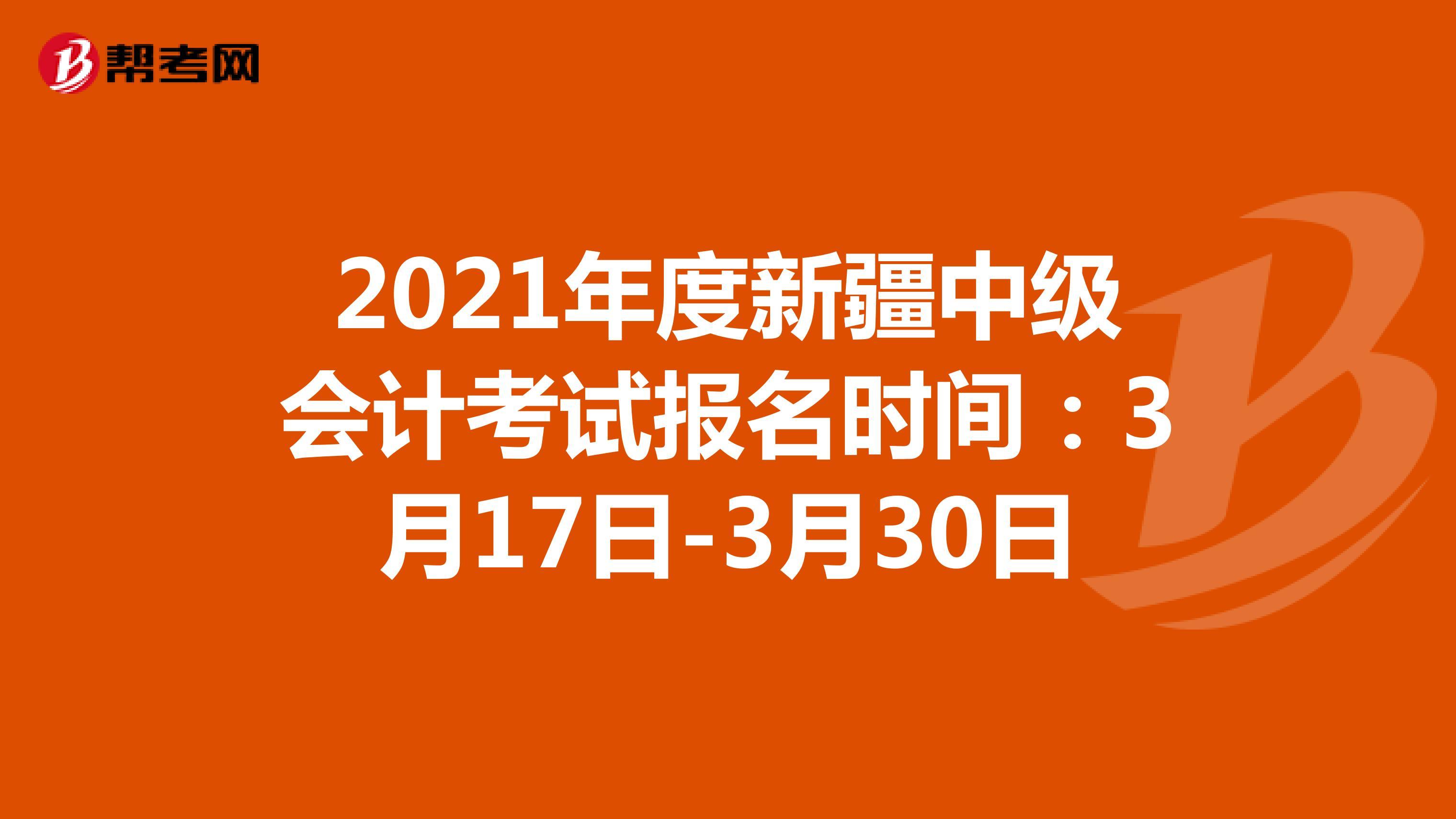 2021年度新疆中級會計考試報名時間:3月17日-3月30日