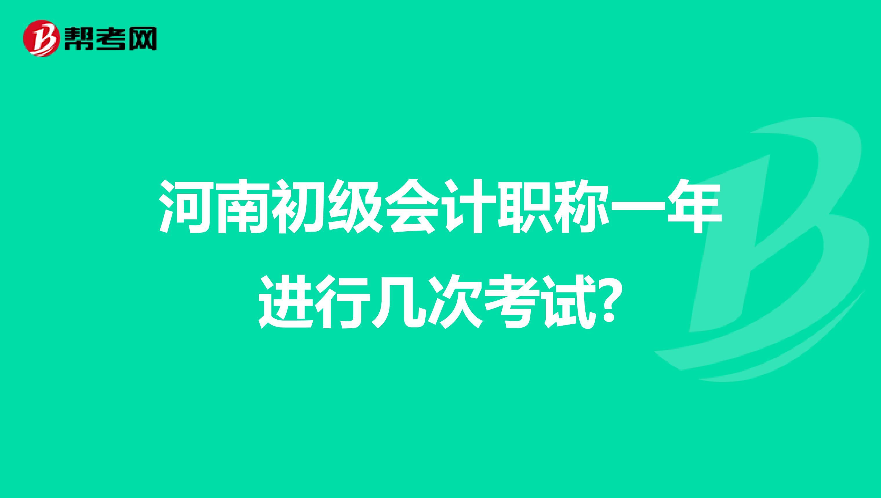 河南(热竞技app网页版)初级会计职称一年进行几次考试?
