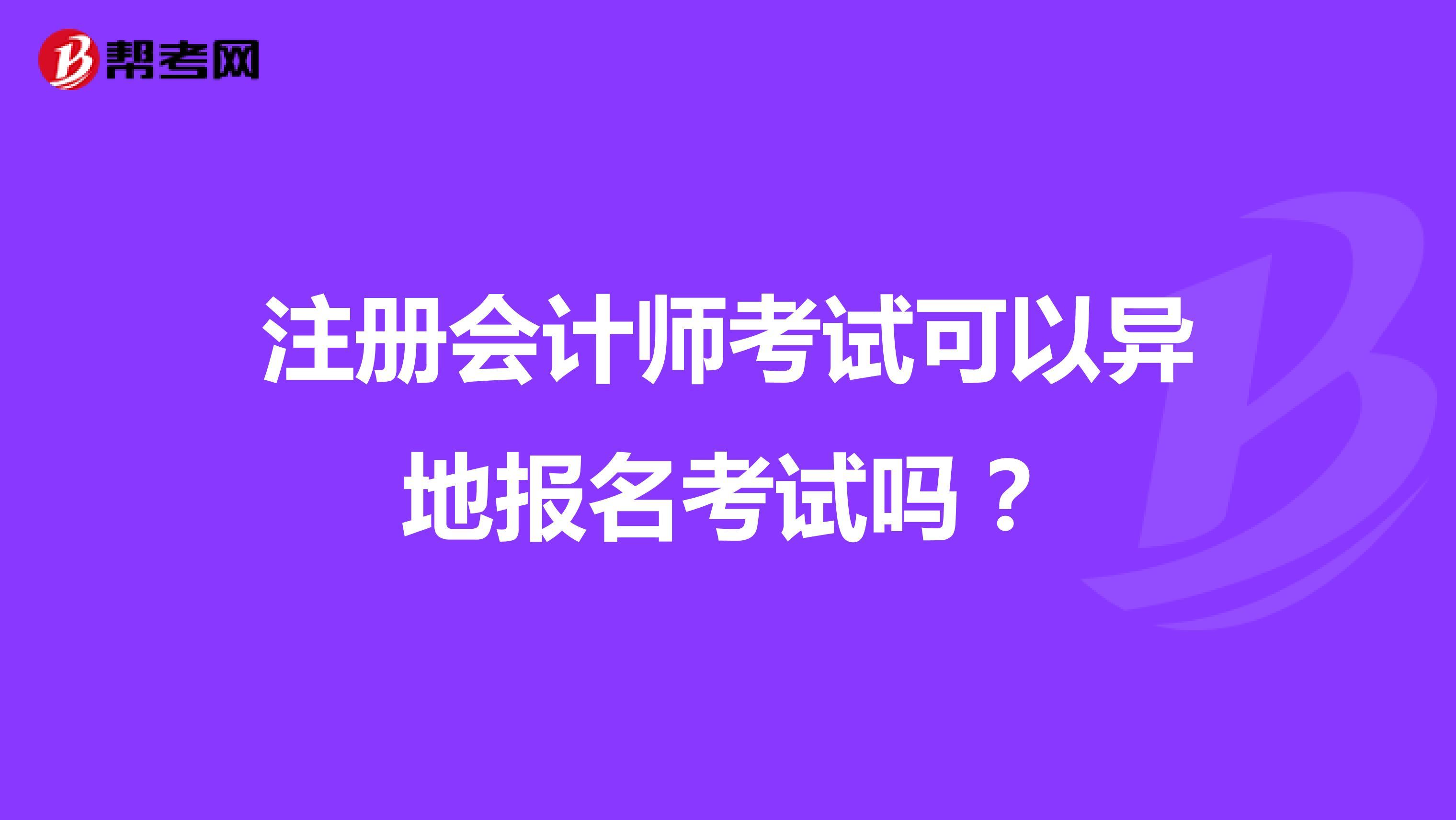 【hot88热竞技提款】注册会计师考试可以异地报名考试吗?