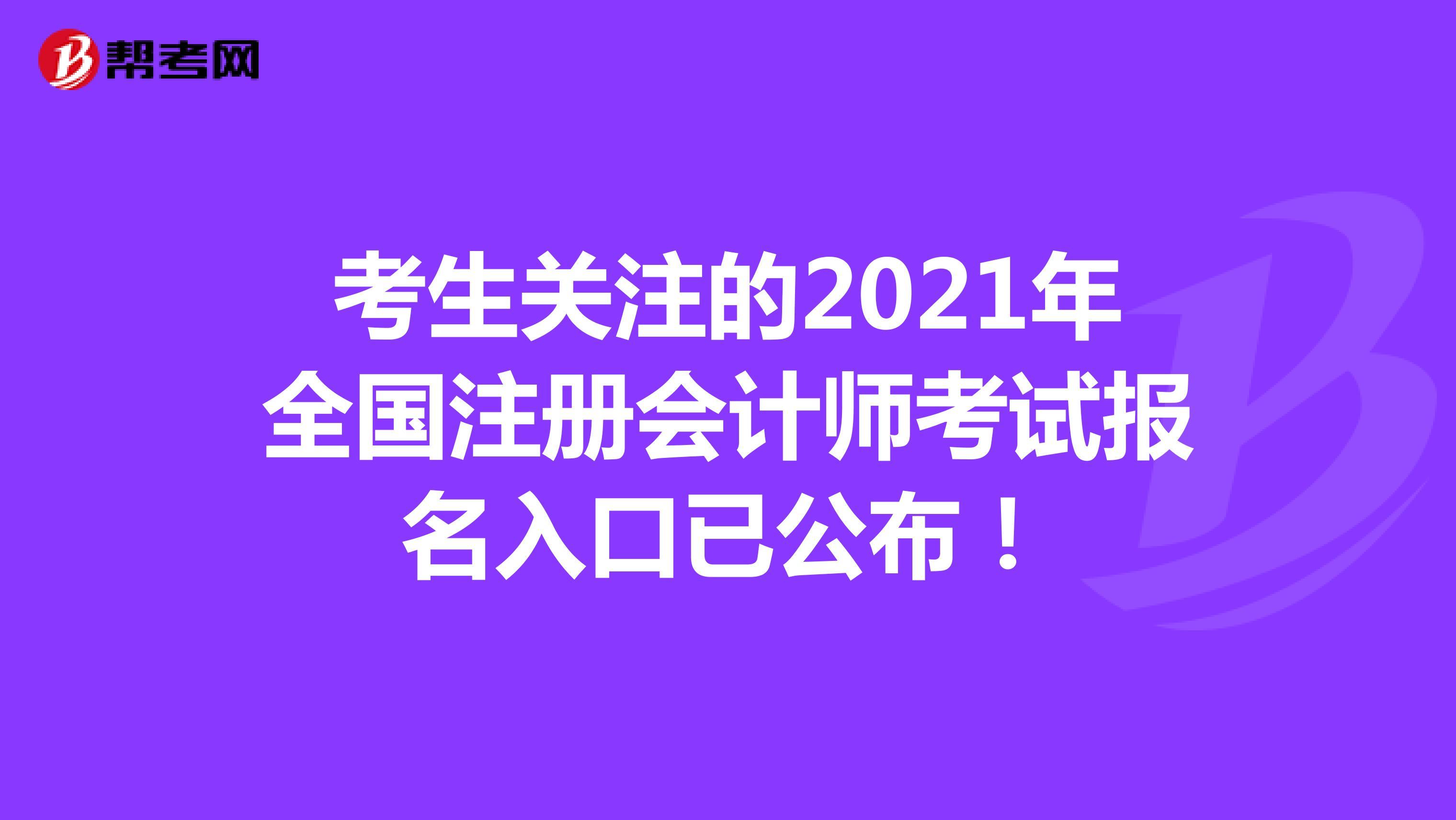 考生關注的2021年全國注冊會計師考試報名入口已公布!