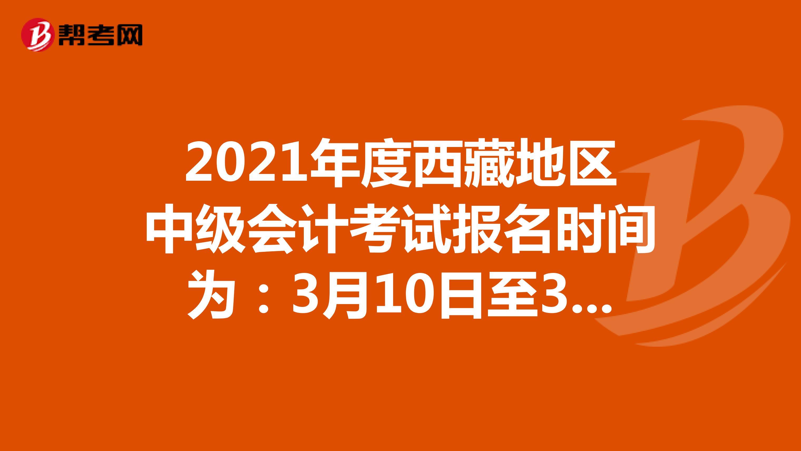 2021年度西藏地區中級會計考試報名時間為:3月10日至31日