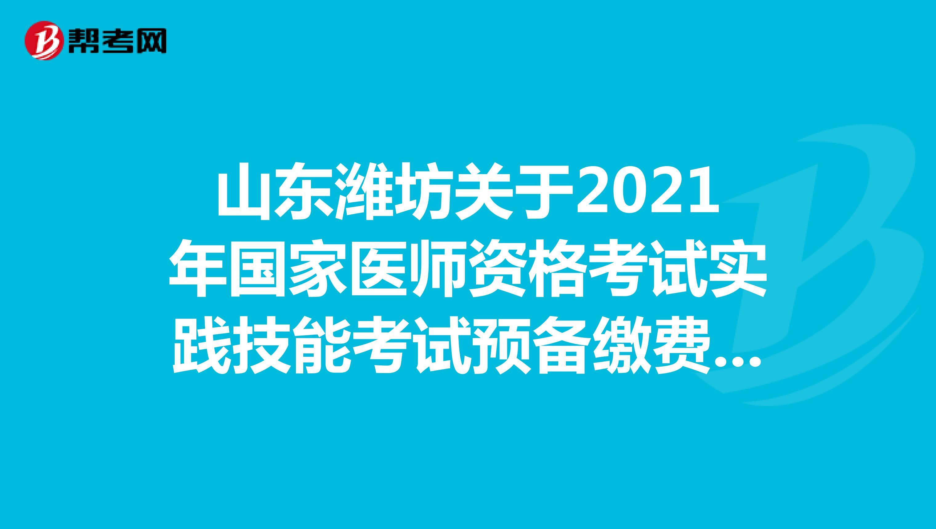 山东潍坊关于2021年国家医师资格考试实践技能考试预备缴费的通知