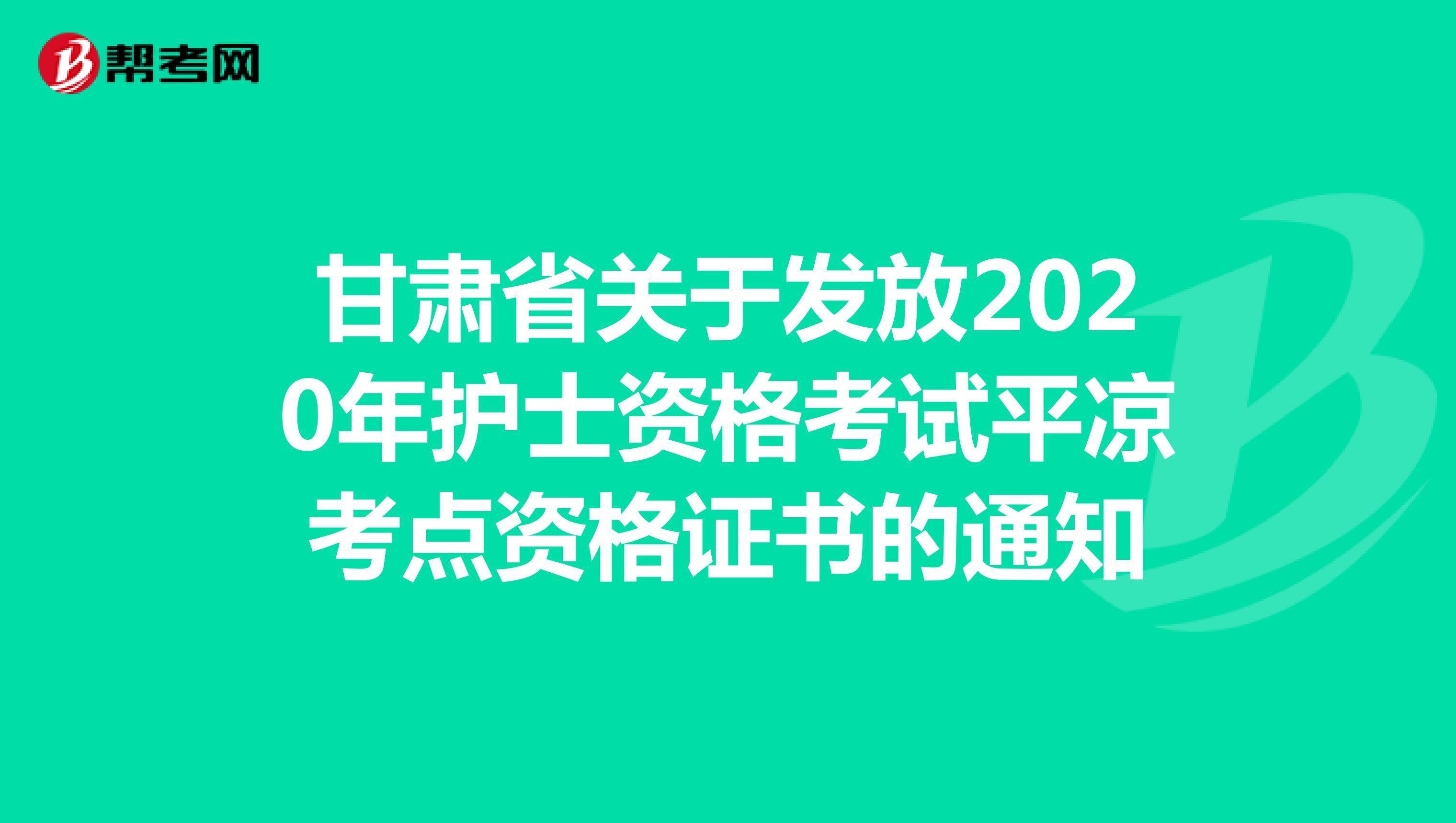 甘肅省關于發放2020年護士資格考試平涼考點資格證書的通知