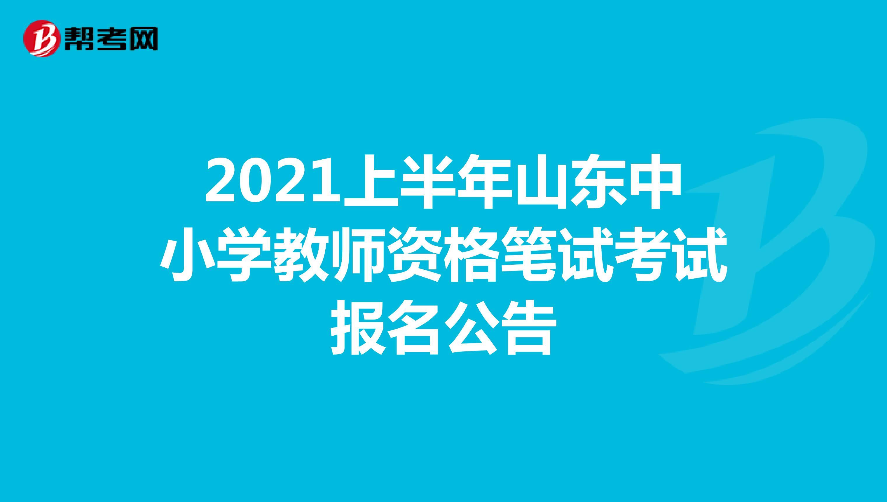 2021上半年山東中小學教師資格筆試考試報名公告