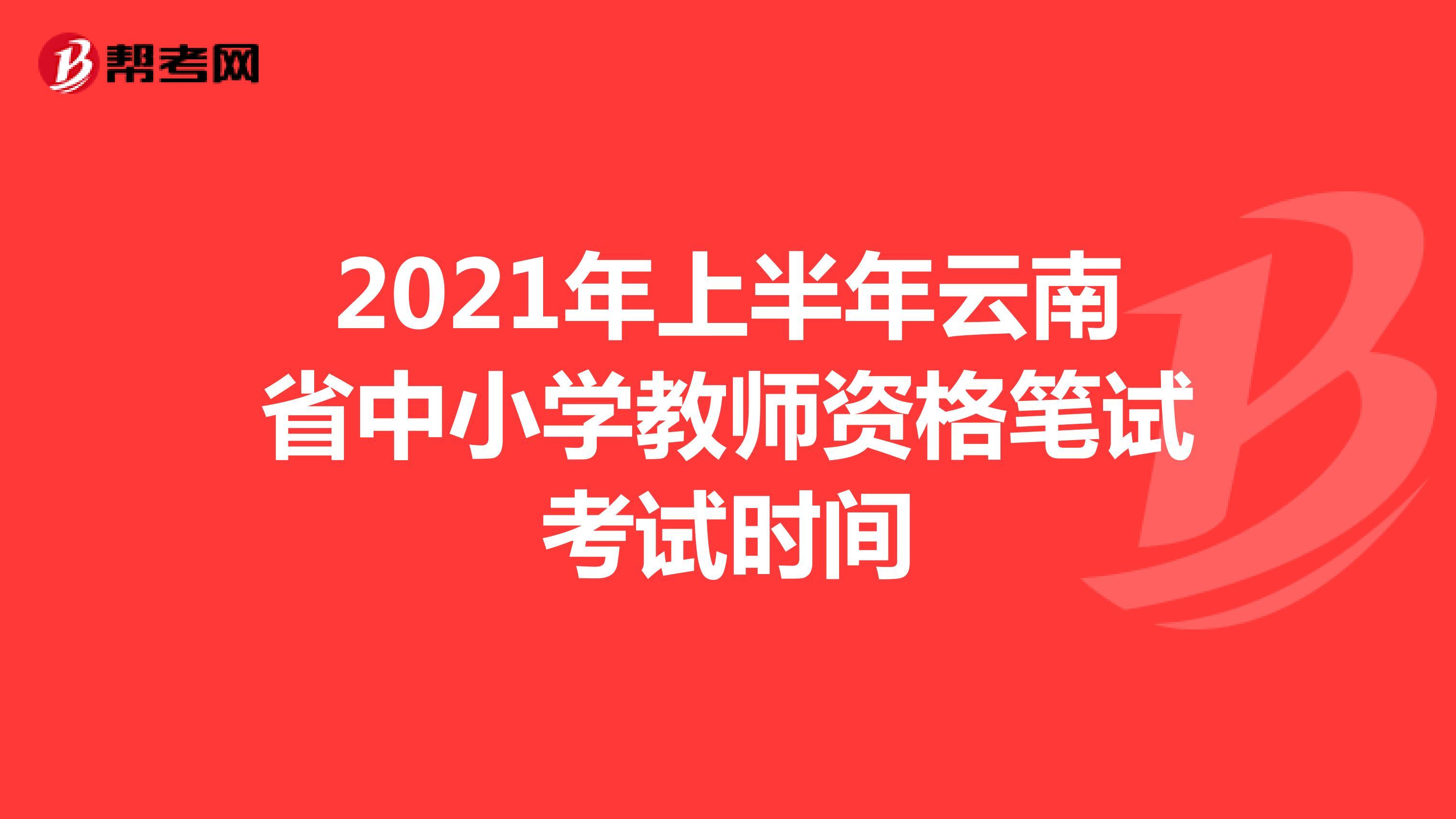 2021年上半年云南省中小學教師資格筆試考試時間