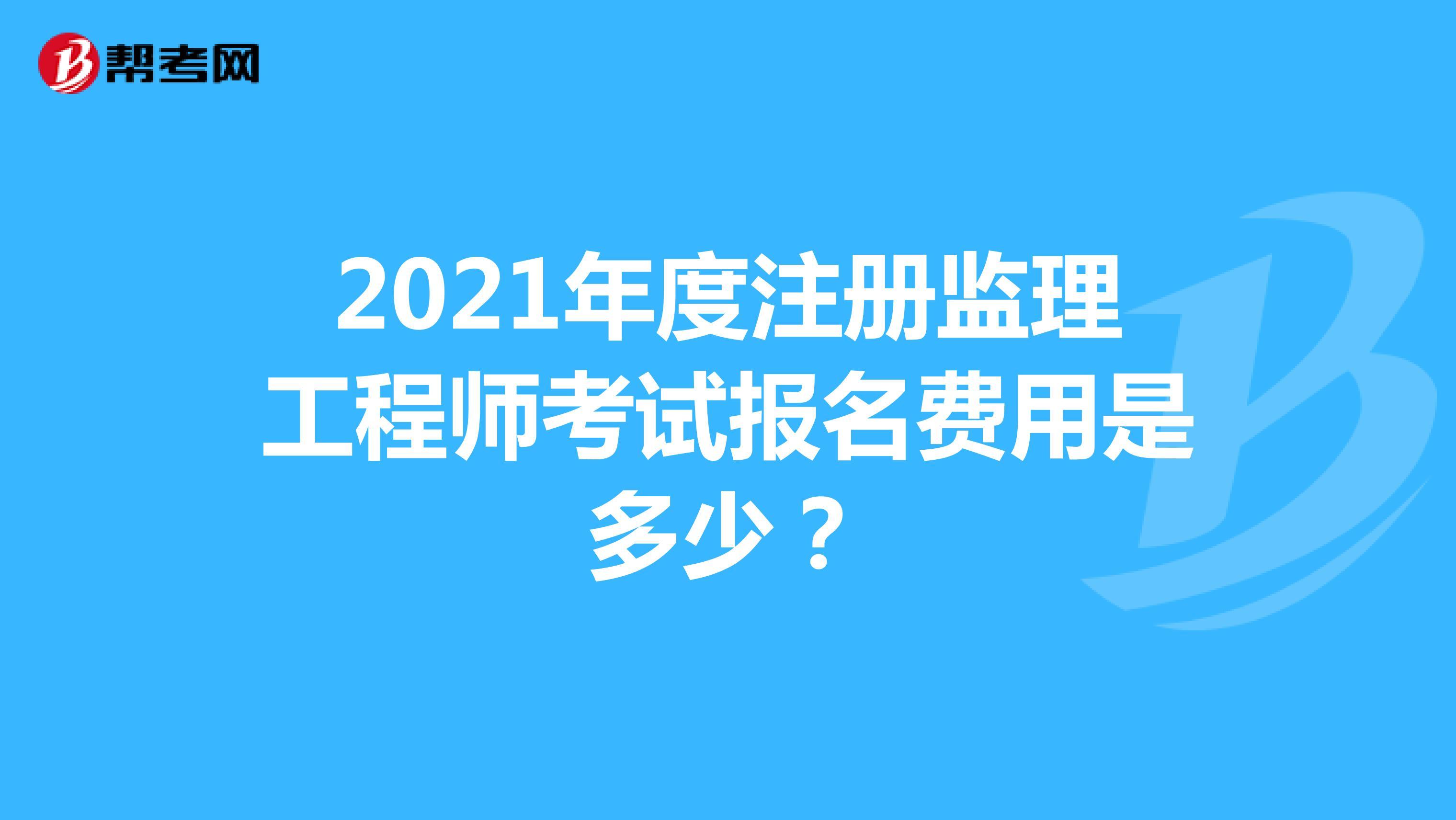 2021年度注冊監理工程師考試報名費用是多少?