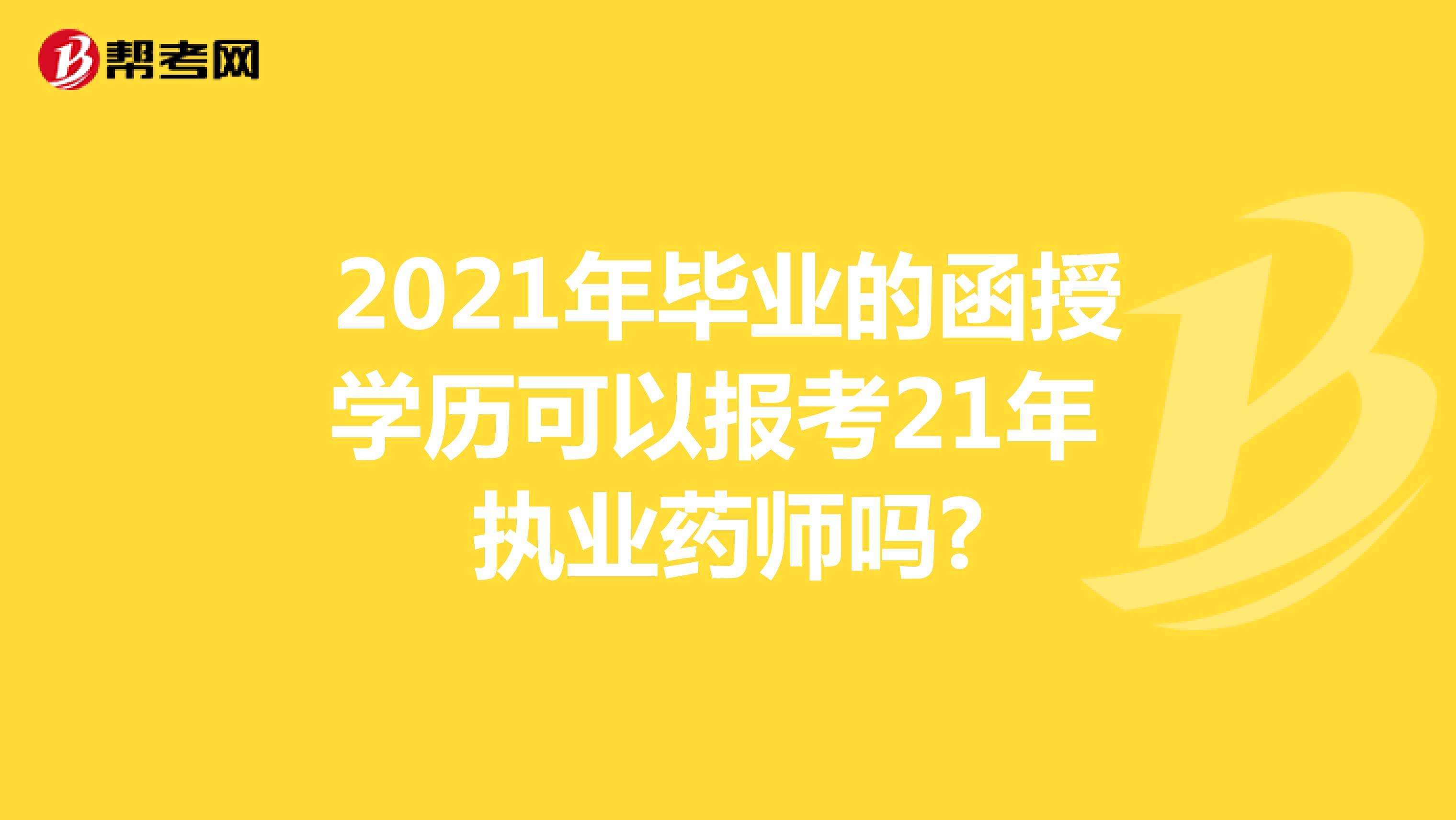 2021年毕业的函授学历可以报考21年执业药师吗?
