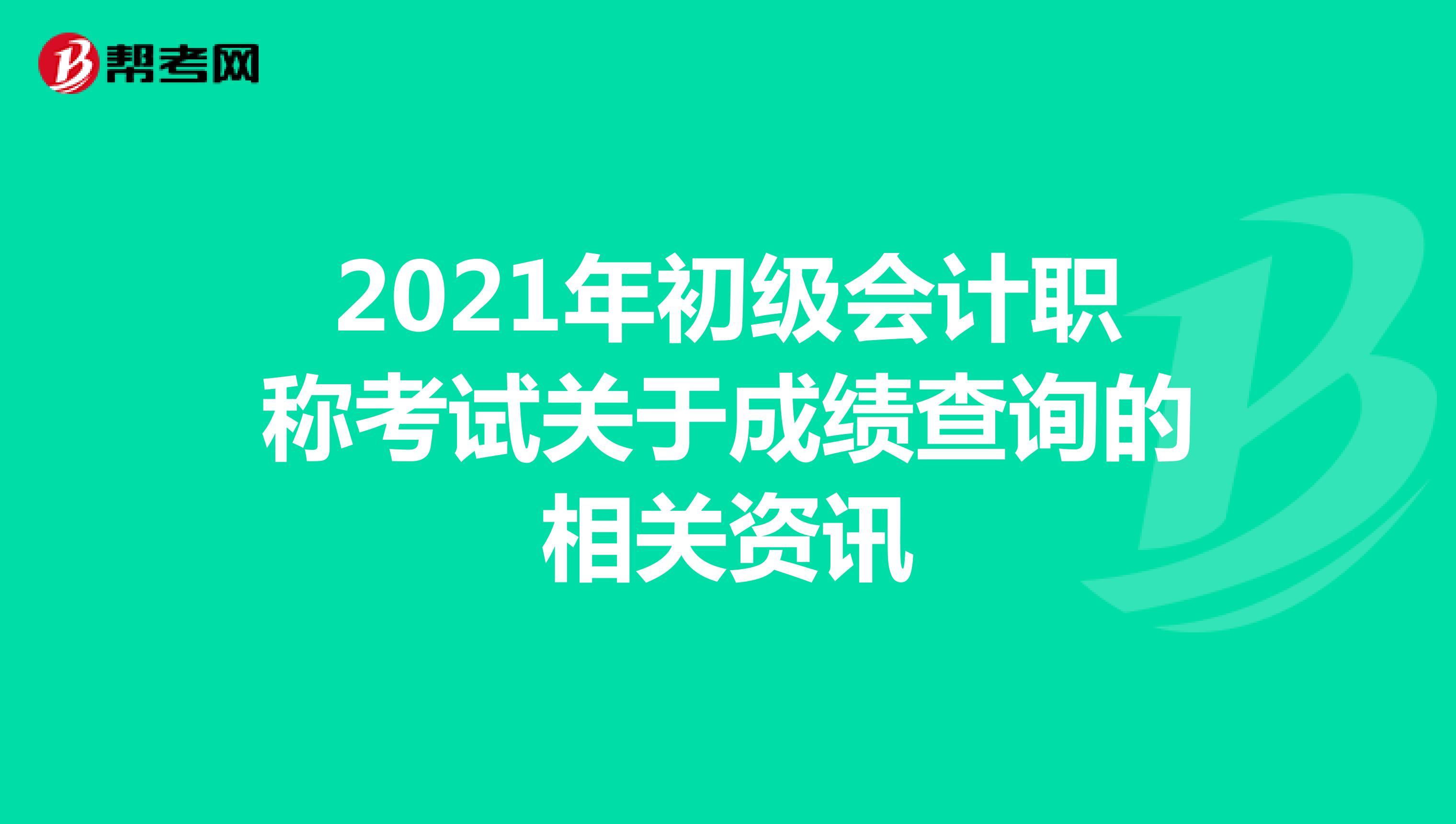 2021年初級會計職稱考試關于成績查詢的相關資訊