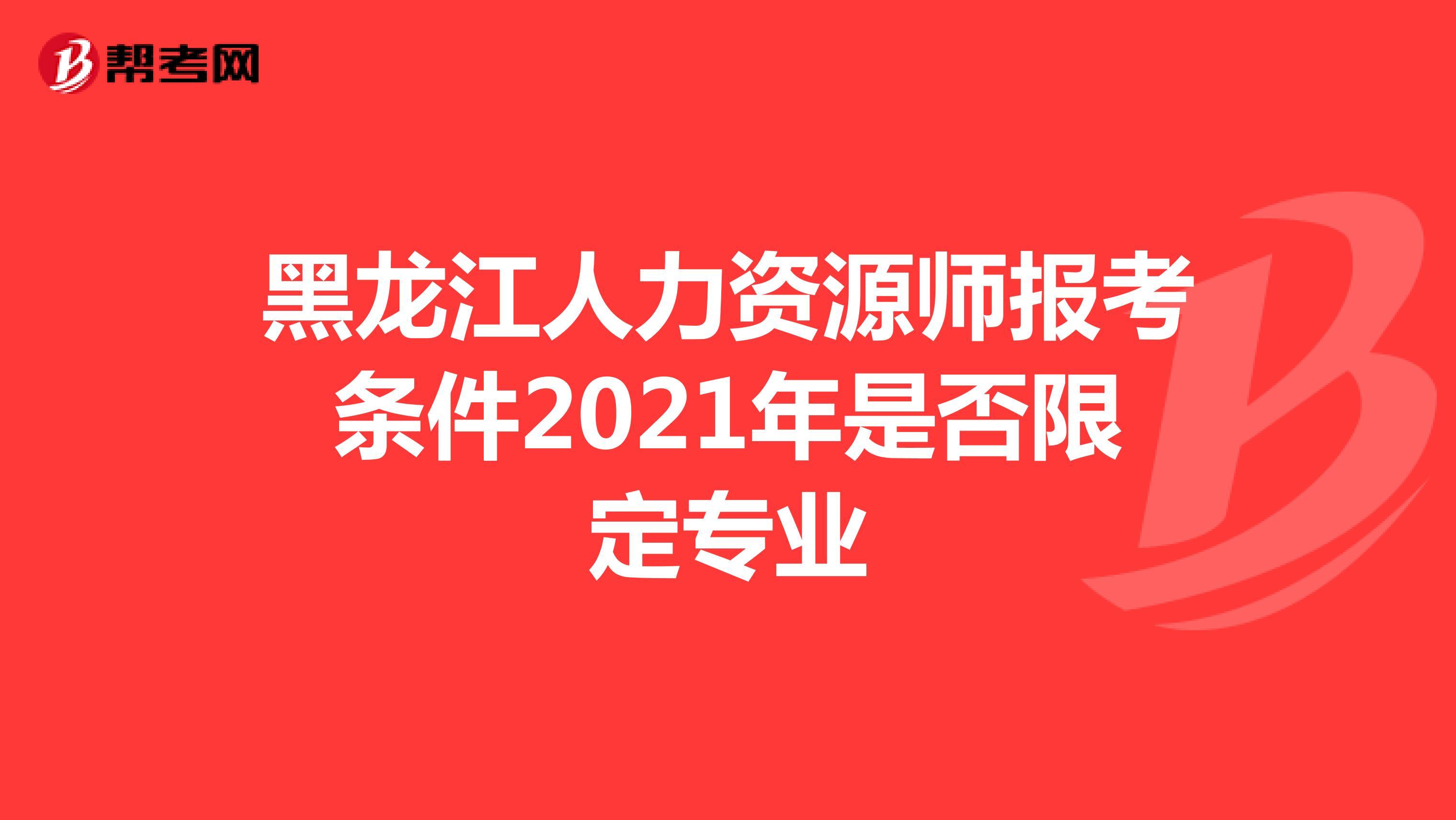 黑龍江人力資源師報考條件2021年是否限定專業