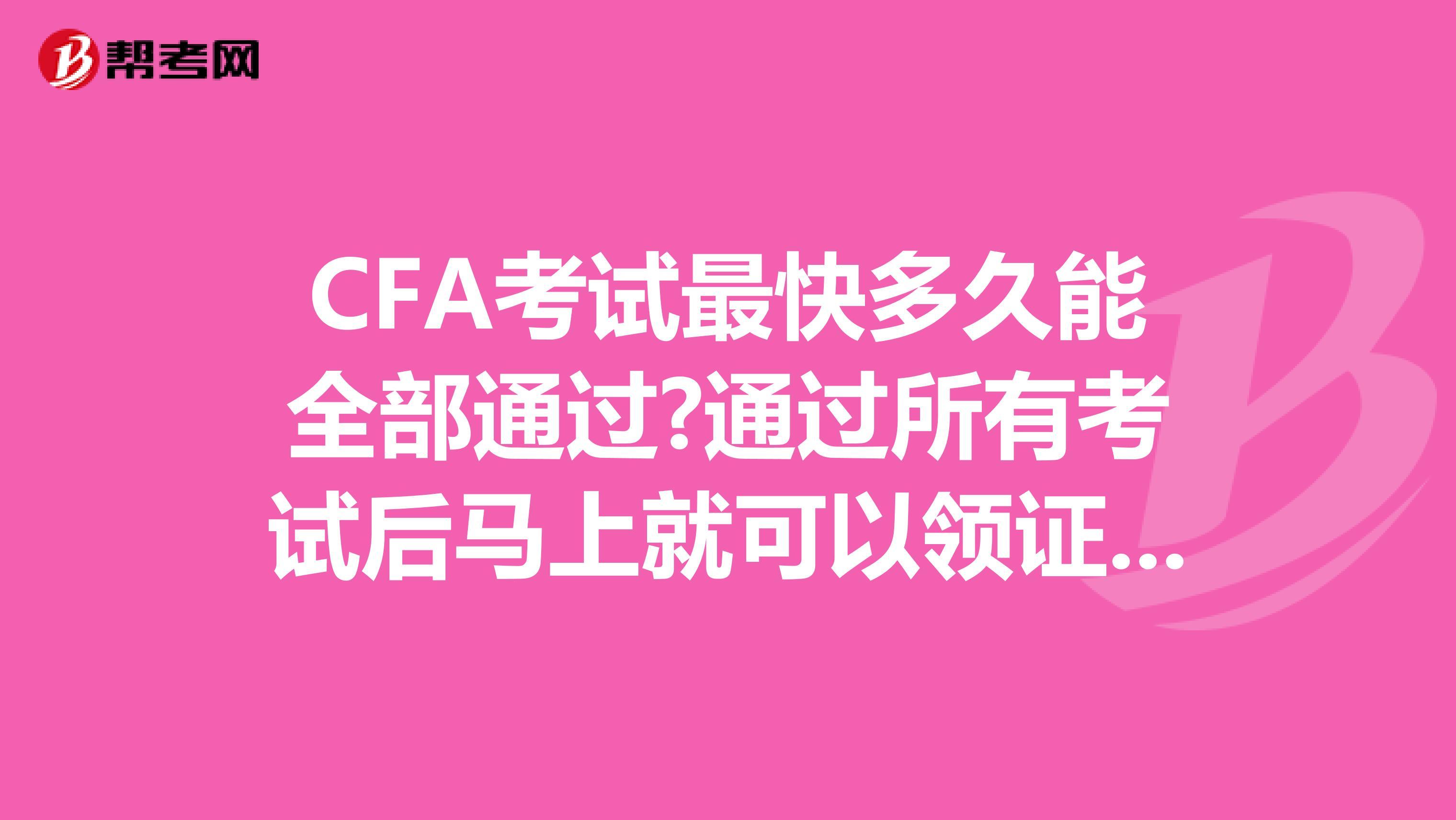 CFA考試最快多久能全部通過?通過所有考試后馬上就可以領證嗎?