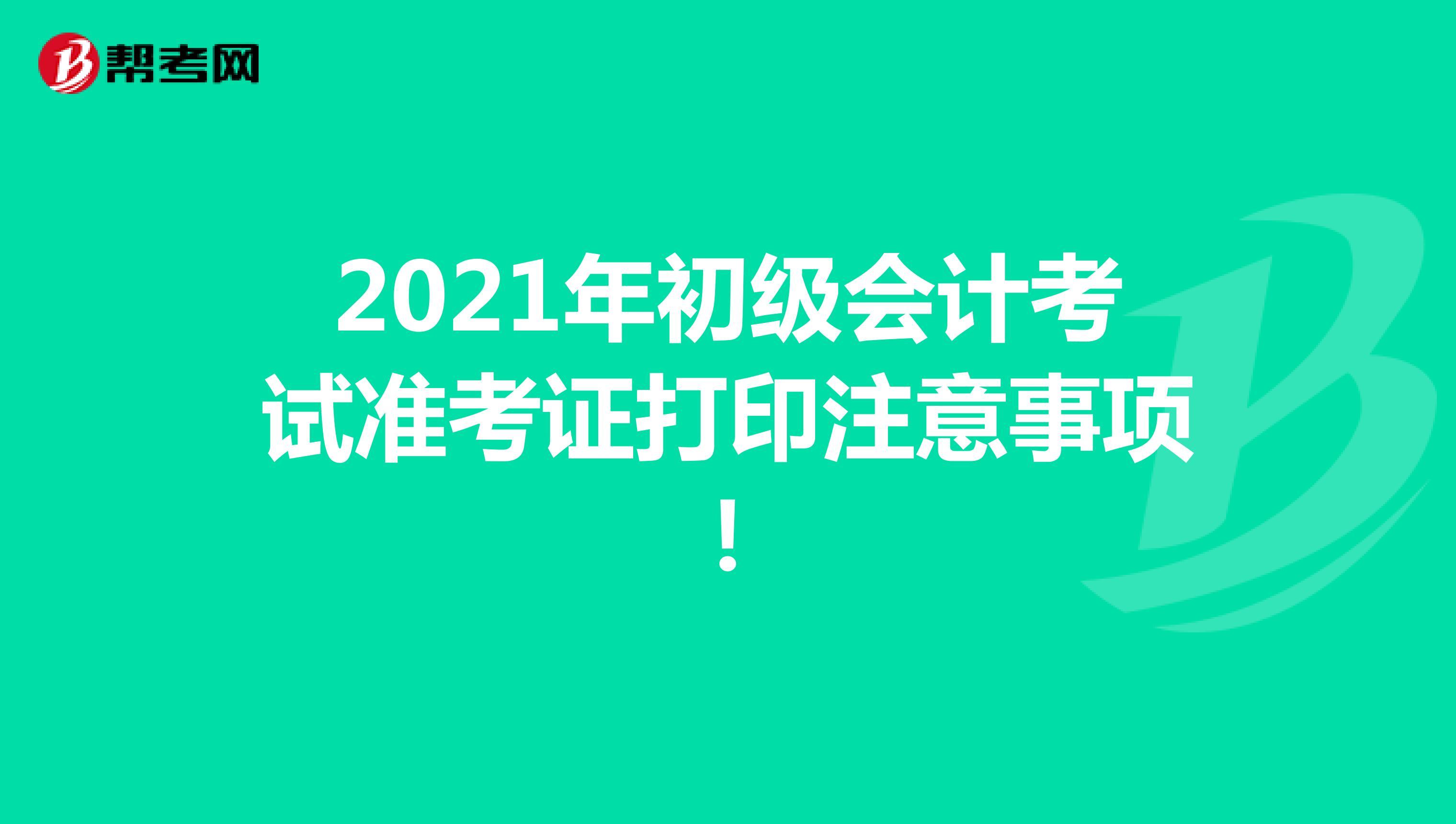 2021年初级会计考试准考证打印注意事项!