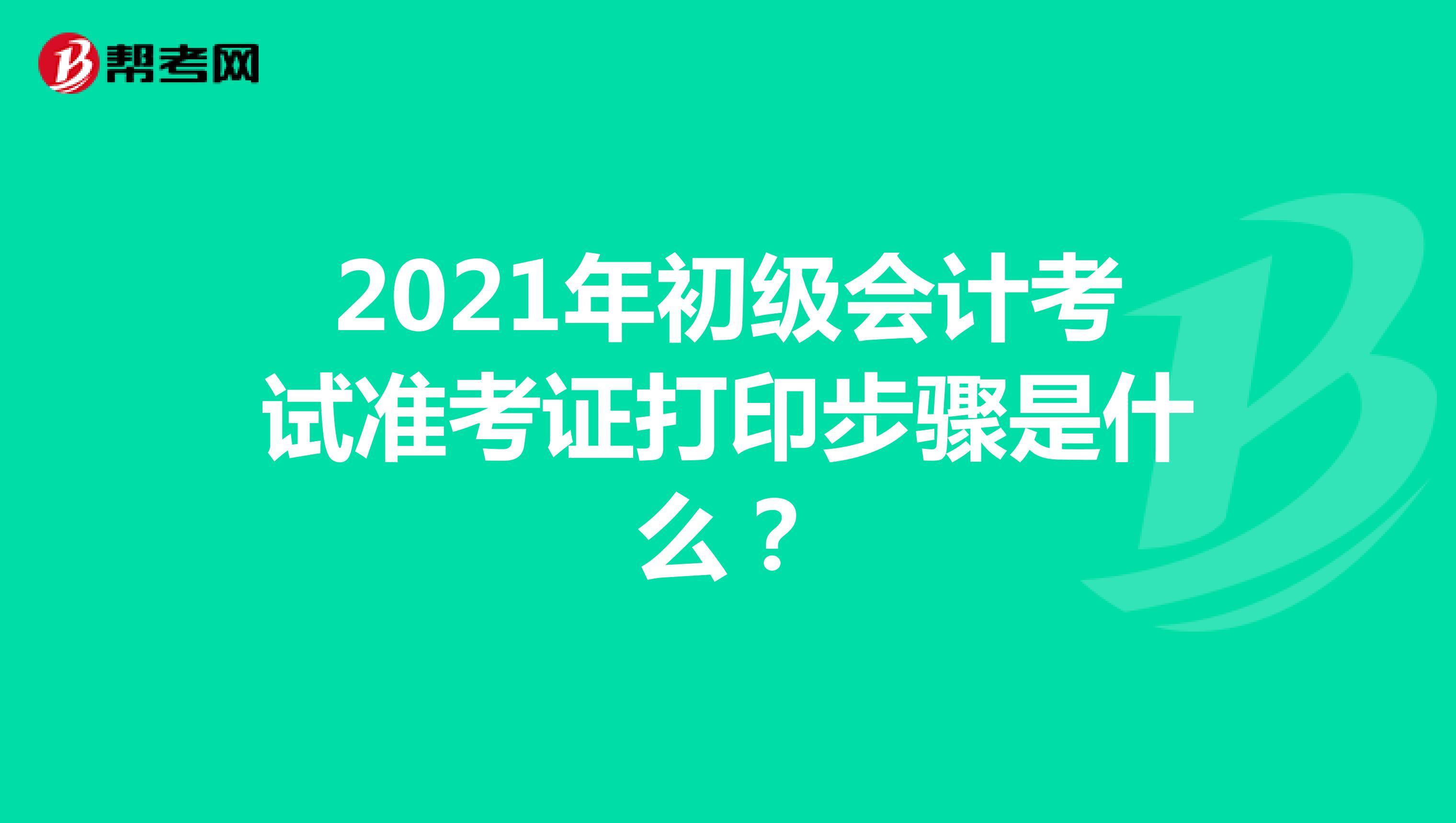 2021年初级会计考试准考证打印步骤是什么?