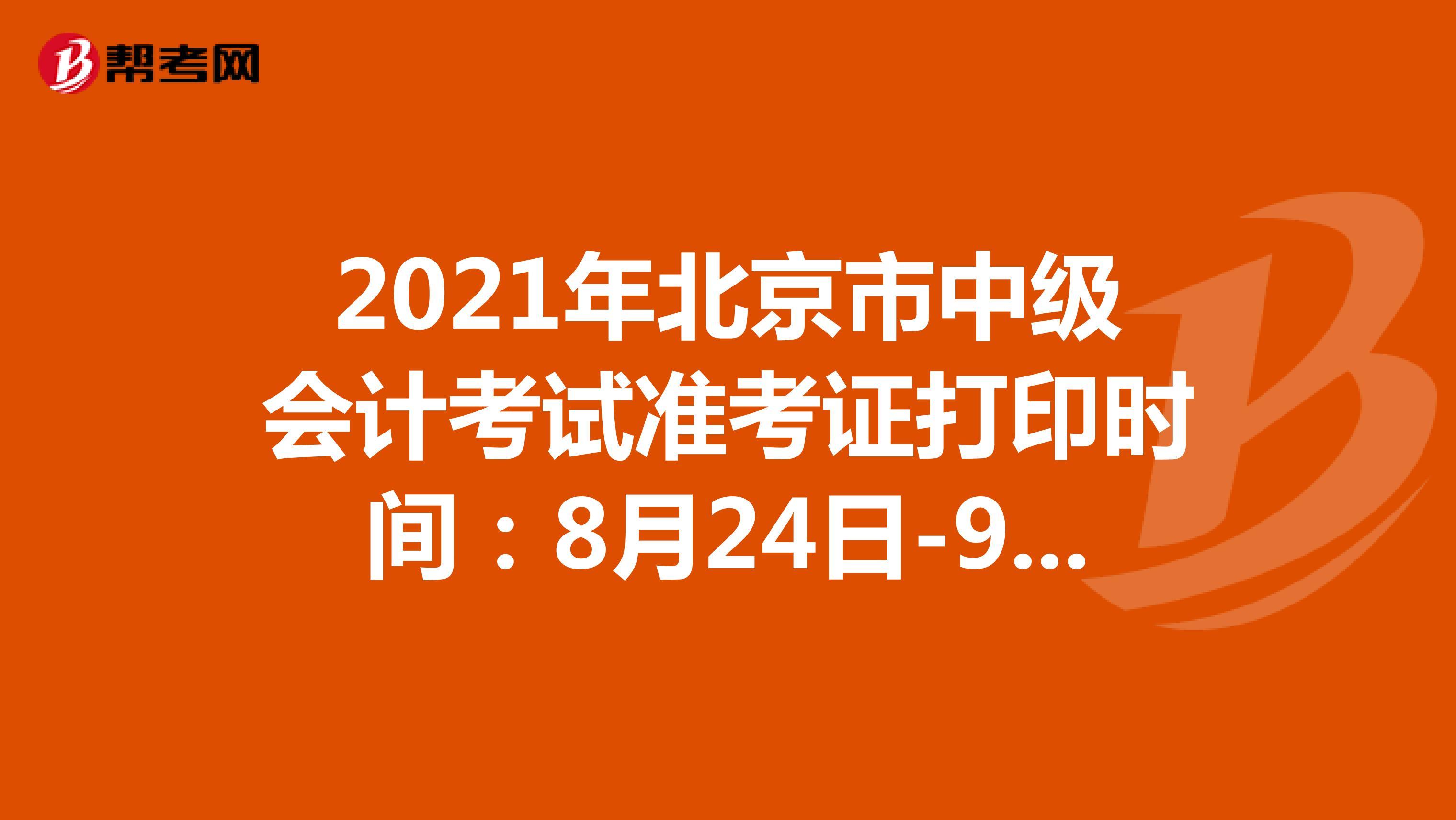 2021年北京市中級會計考試準考證打印時間:8月24日-9月6日