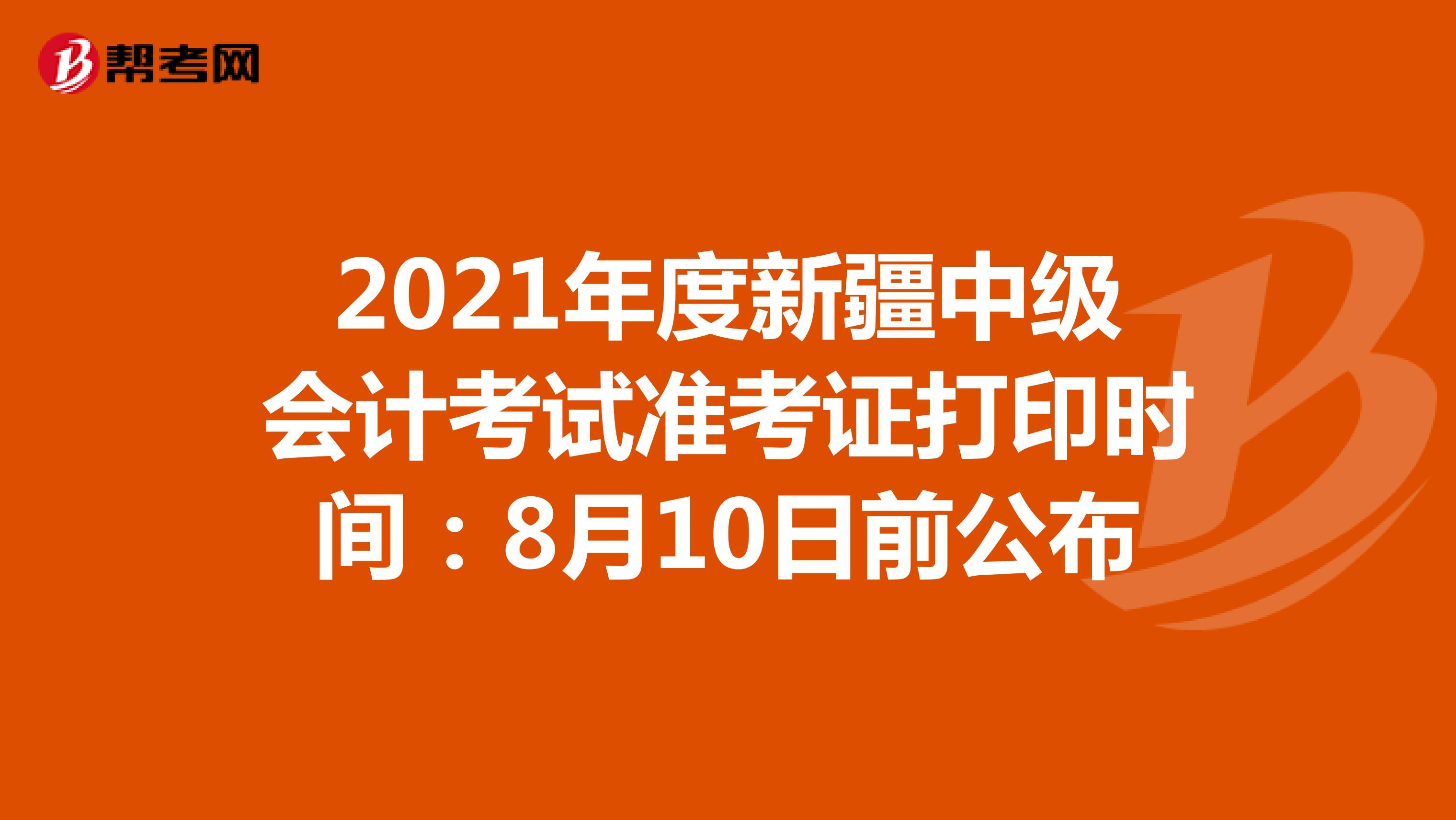 2021年度新疆中級會計考試準考證打印時間:8月10日前公布