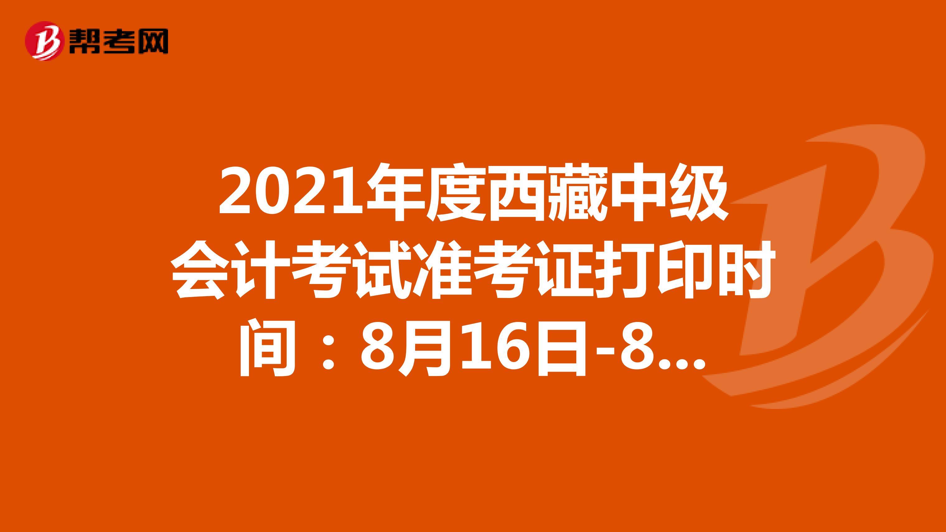 2021年度西藏中級會計考試準考證打印時間:8月16日-8月22日