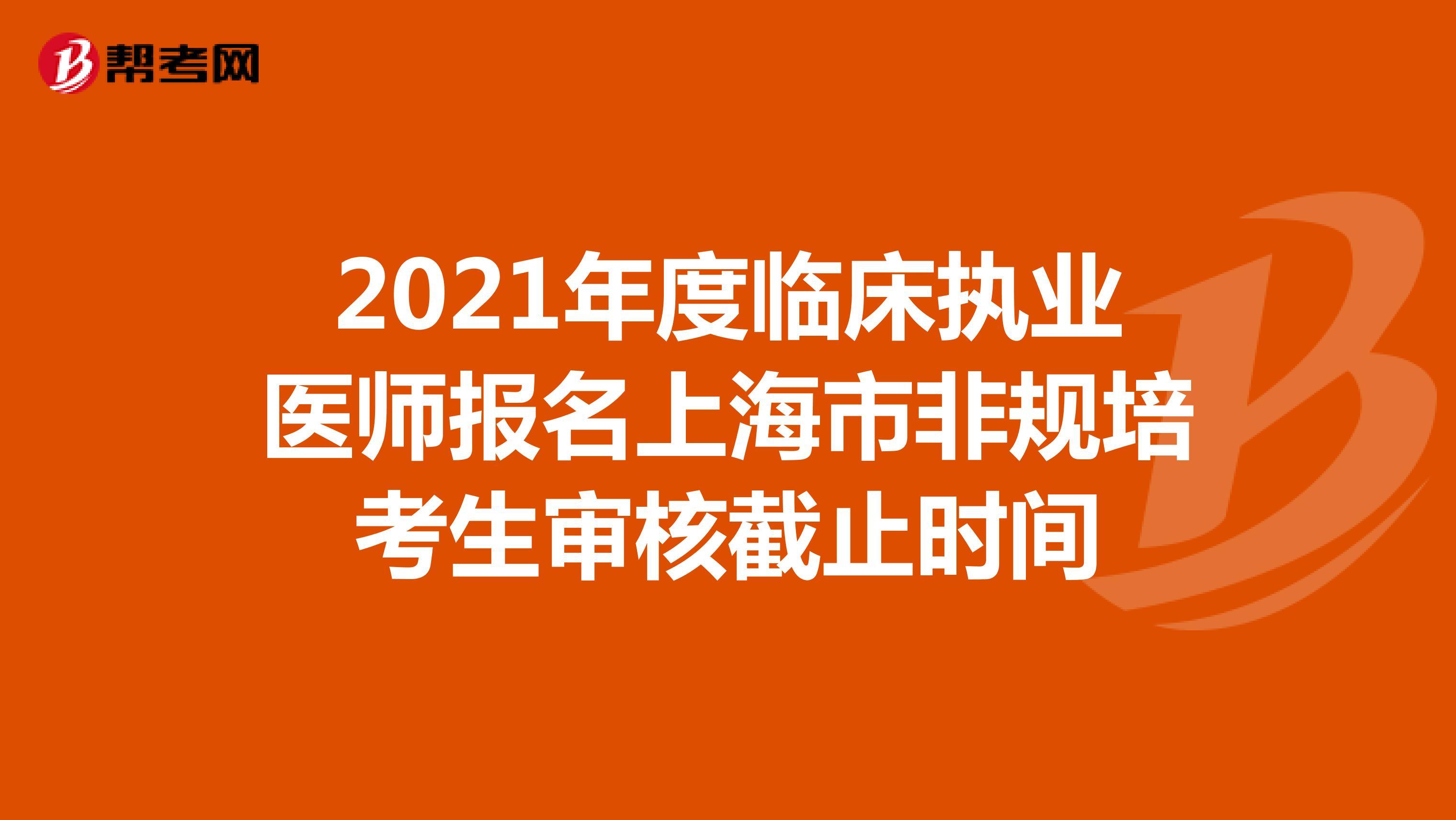 2021年度临床执业医师报名上海市非规培考生审核截止时间