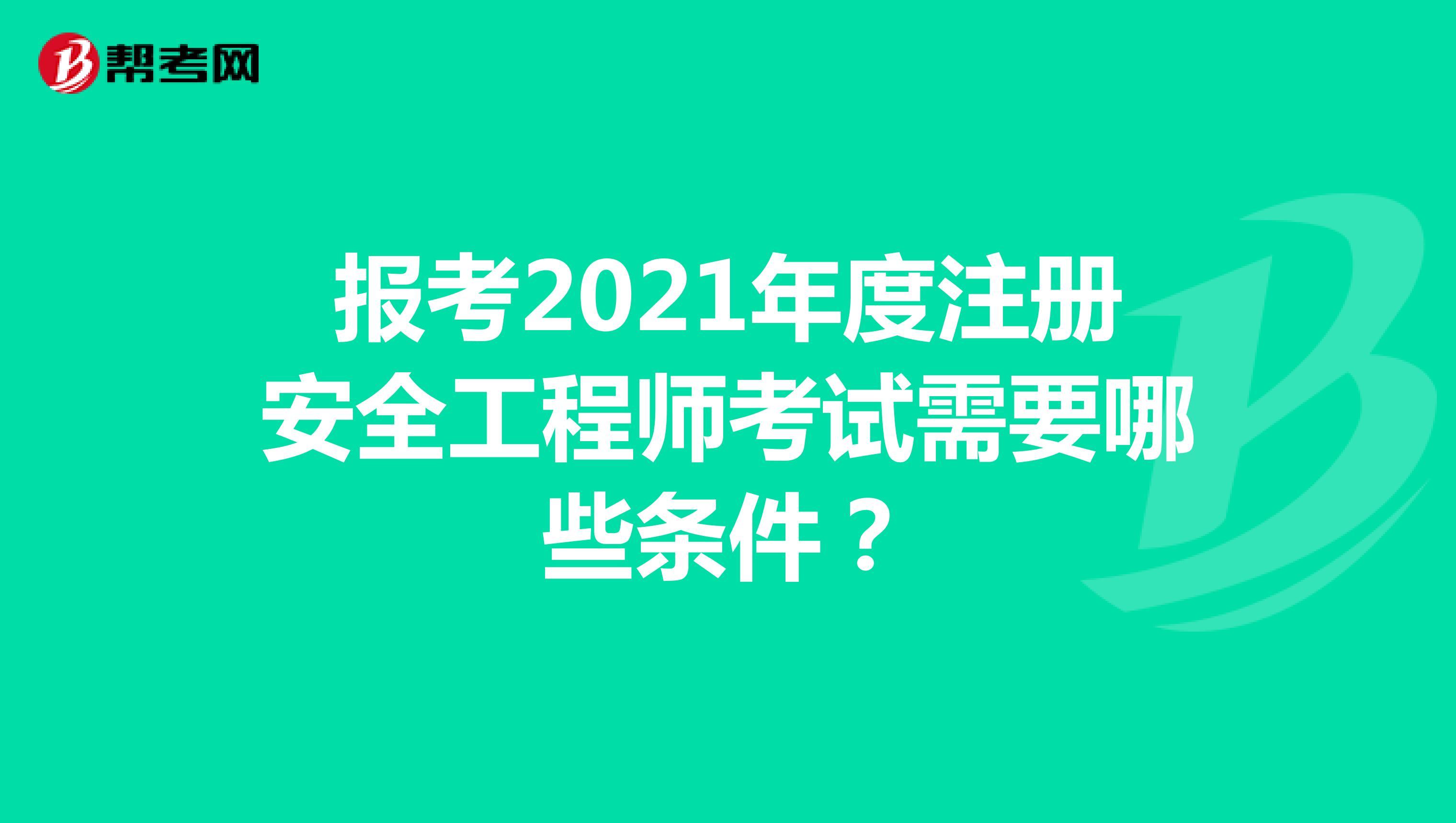 报考2021年度注册安全工程师考试需要哪些条件?