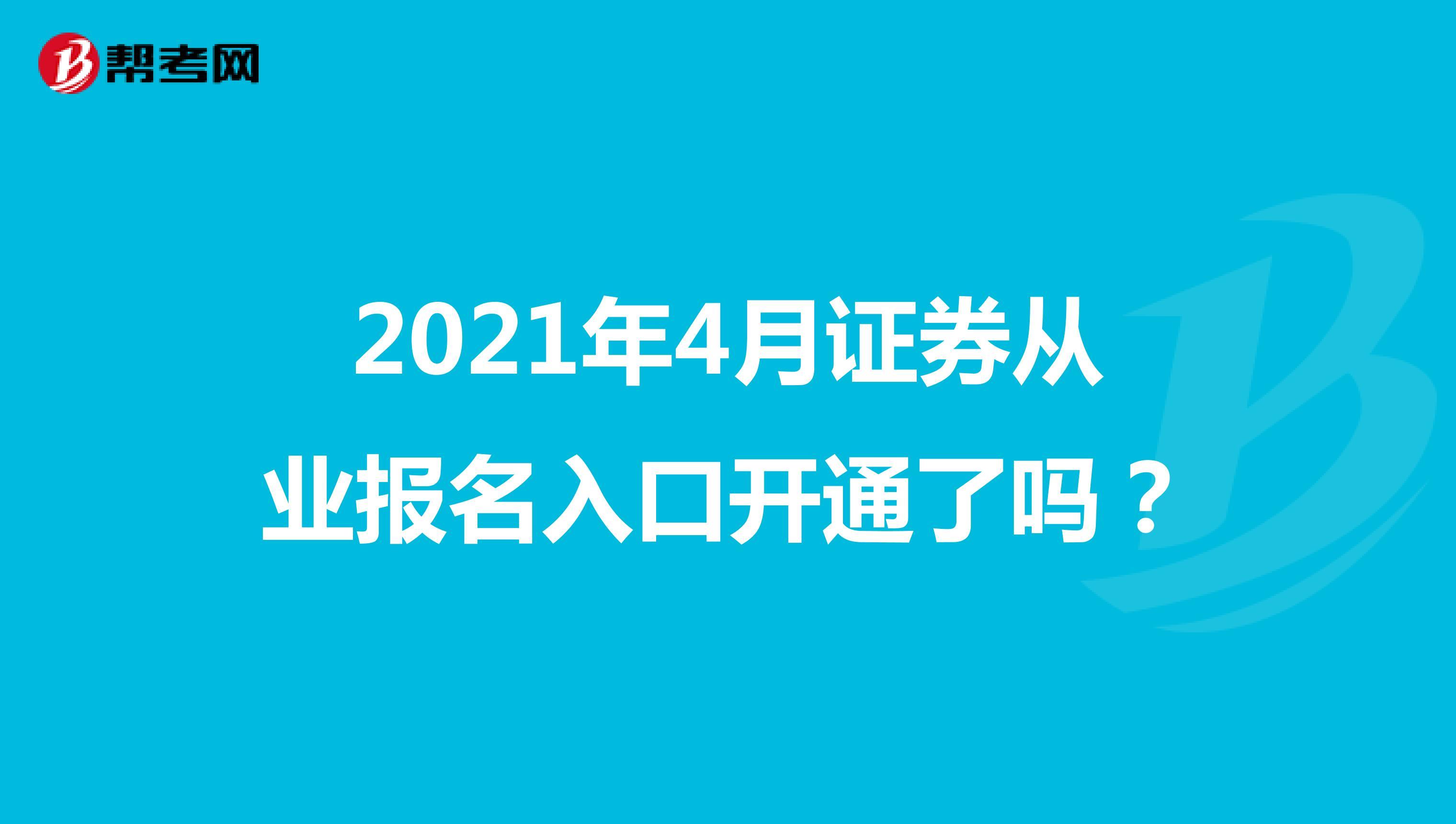 2021年4月证券从业报名入口开通了吗?