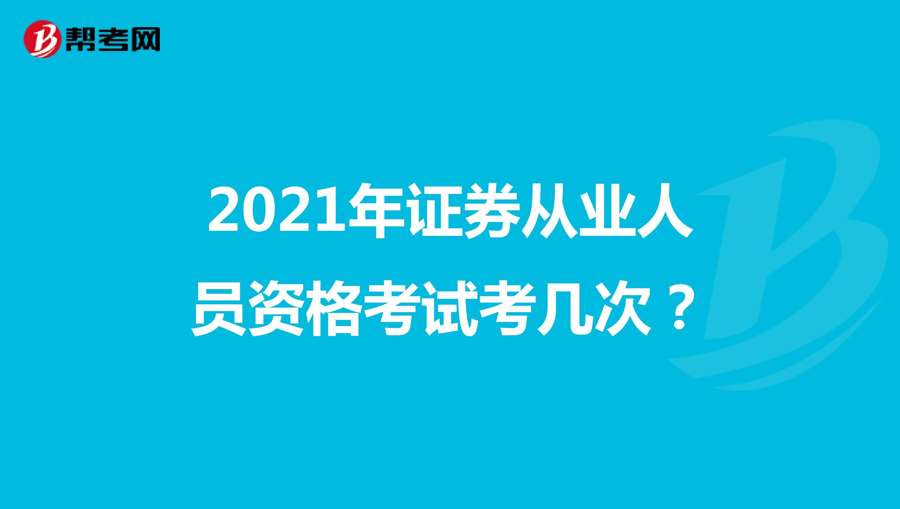 2021年证券从业人员资格考试考几次?