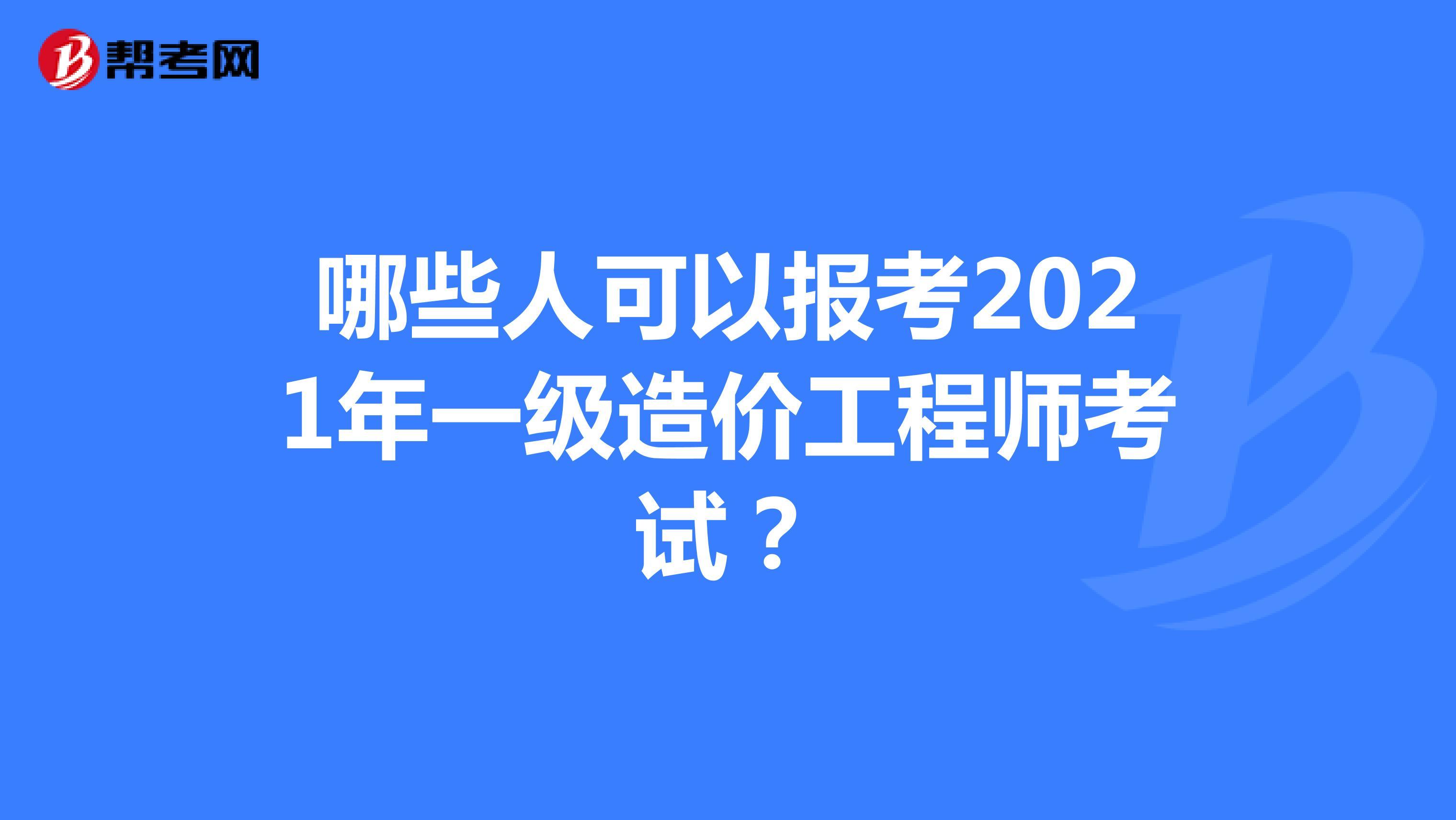 哪些人可以报考2021年一级造价工程师考试?