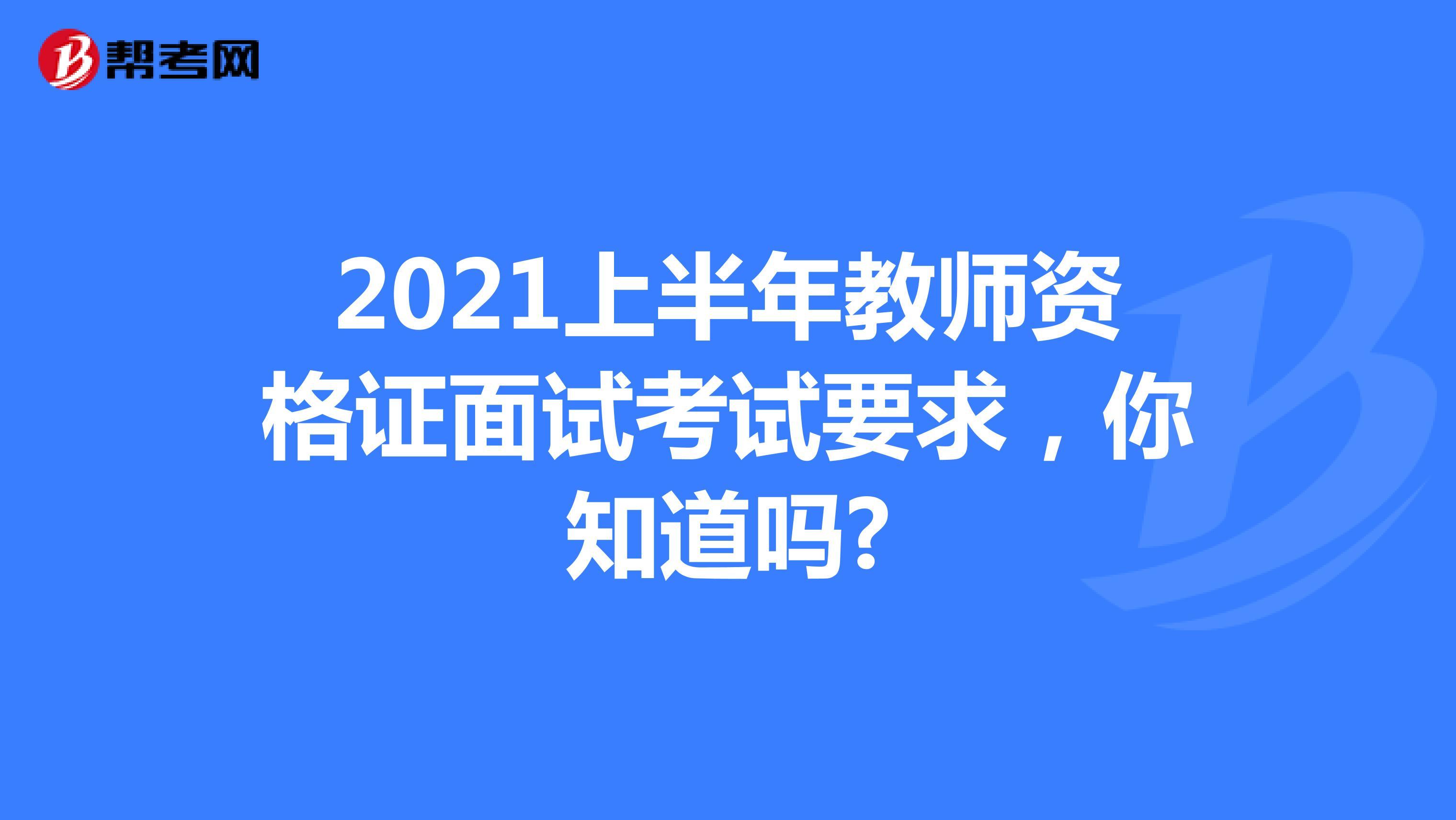 2021上半年教師資格證面試考試要求,你知道嗎?