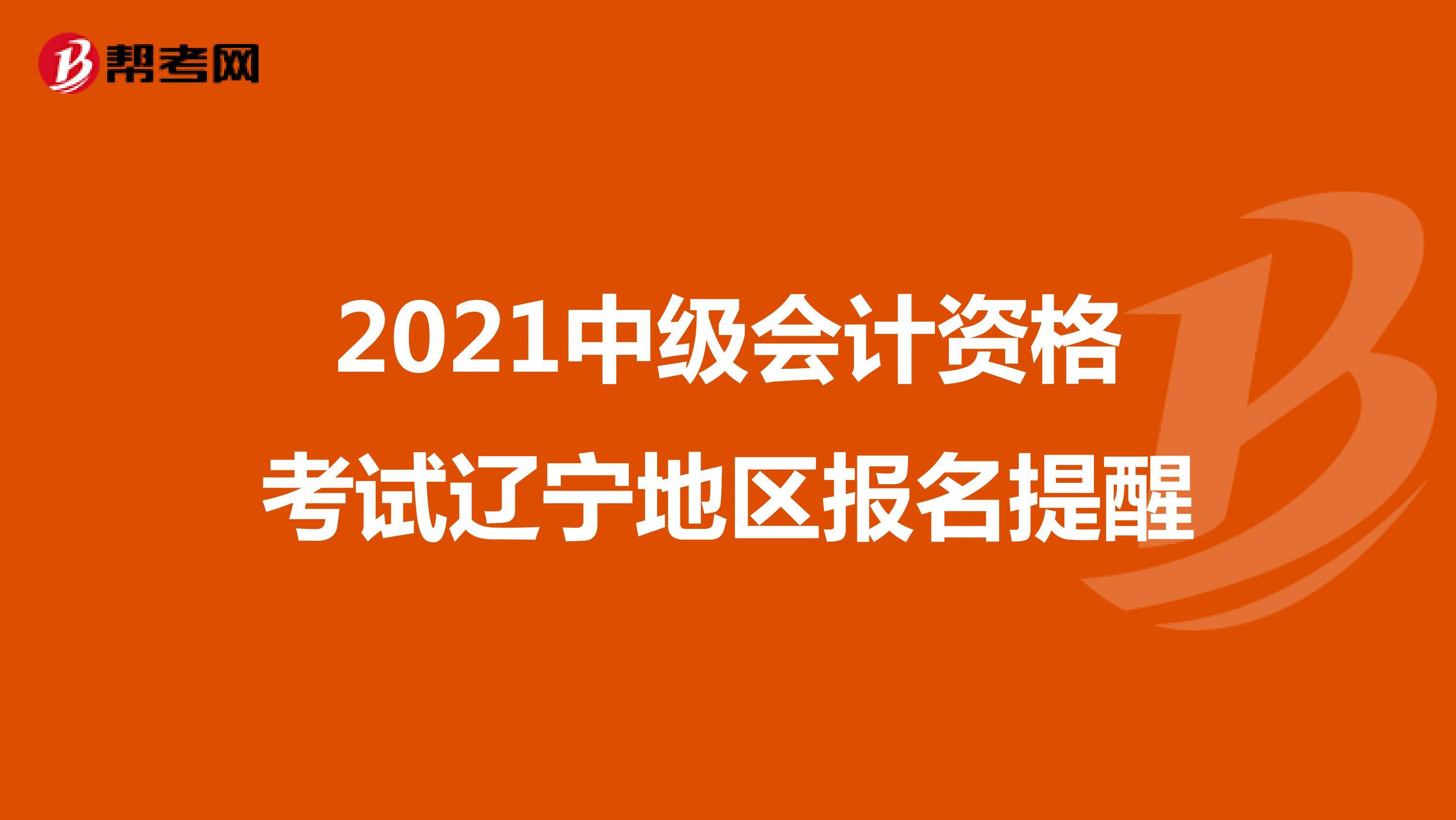 2021年中級會計資格考試遼寧地區報名注意事項