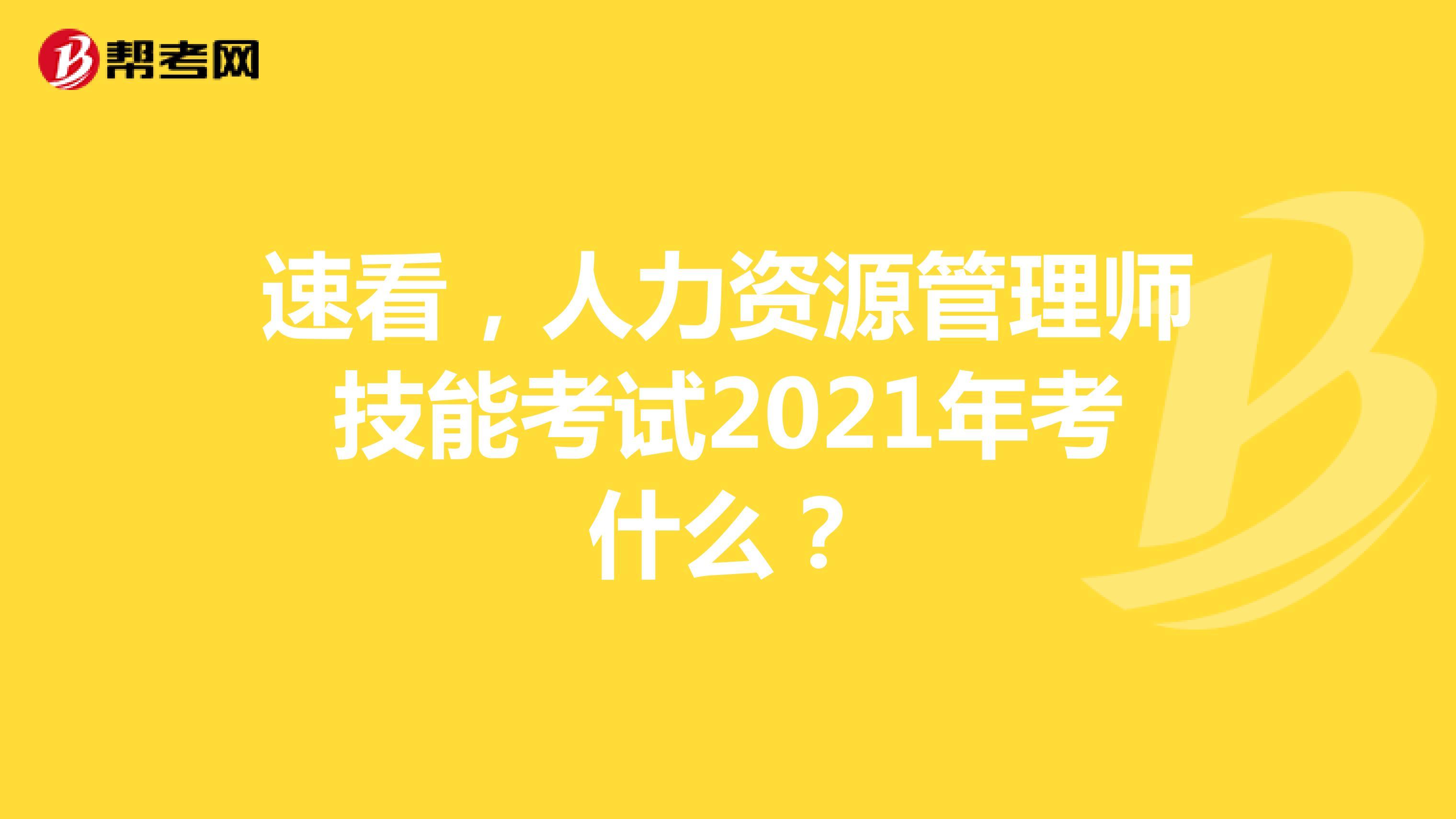 速看,人力資源管理師技能考試2021年考什么?