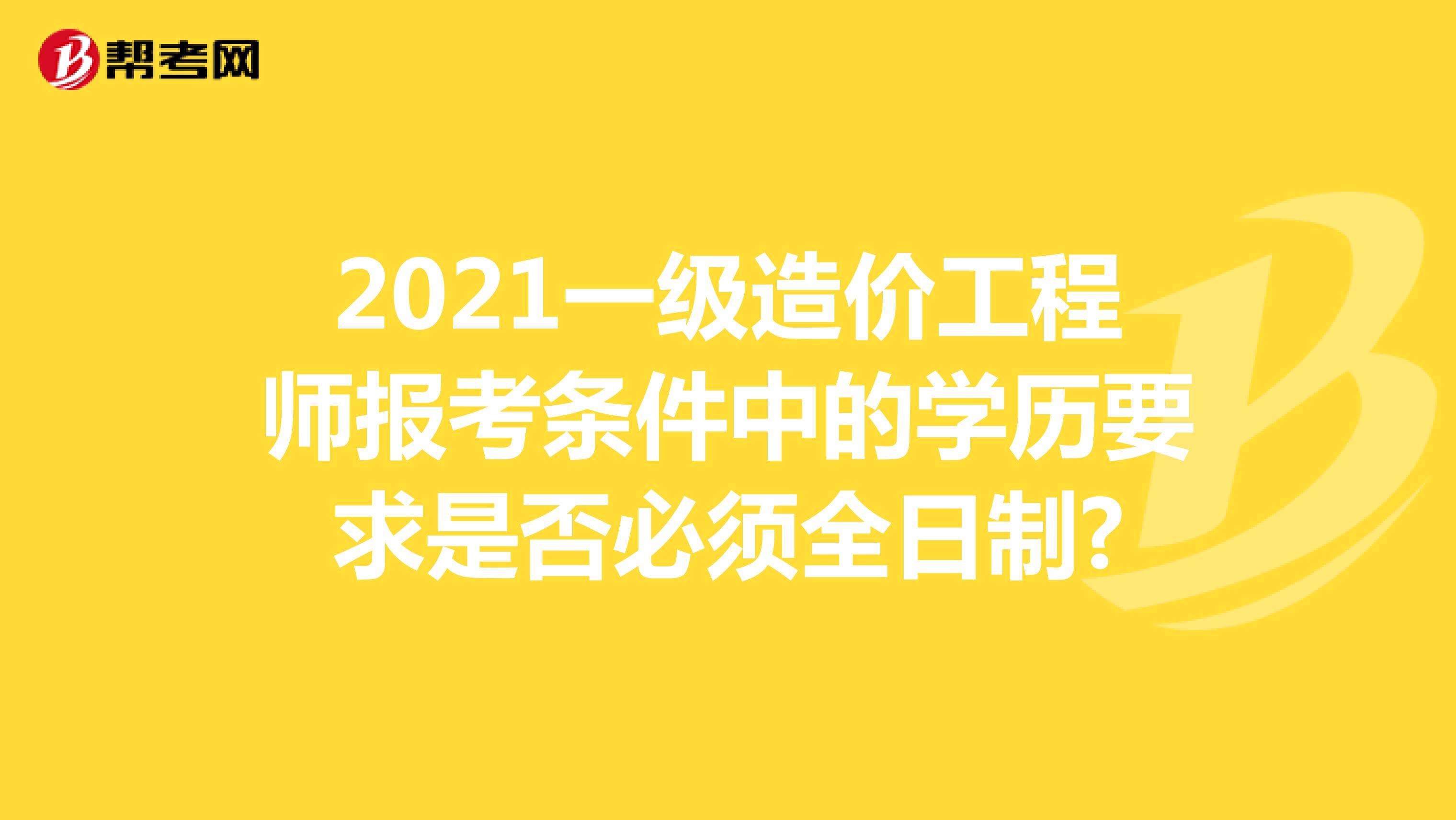 2021一级造价工程师报考条件中的学历要求是否必须全日制?