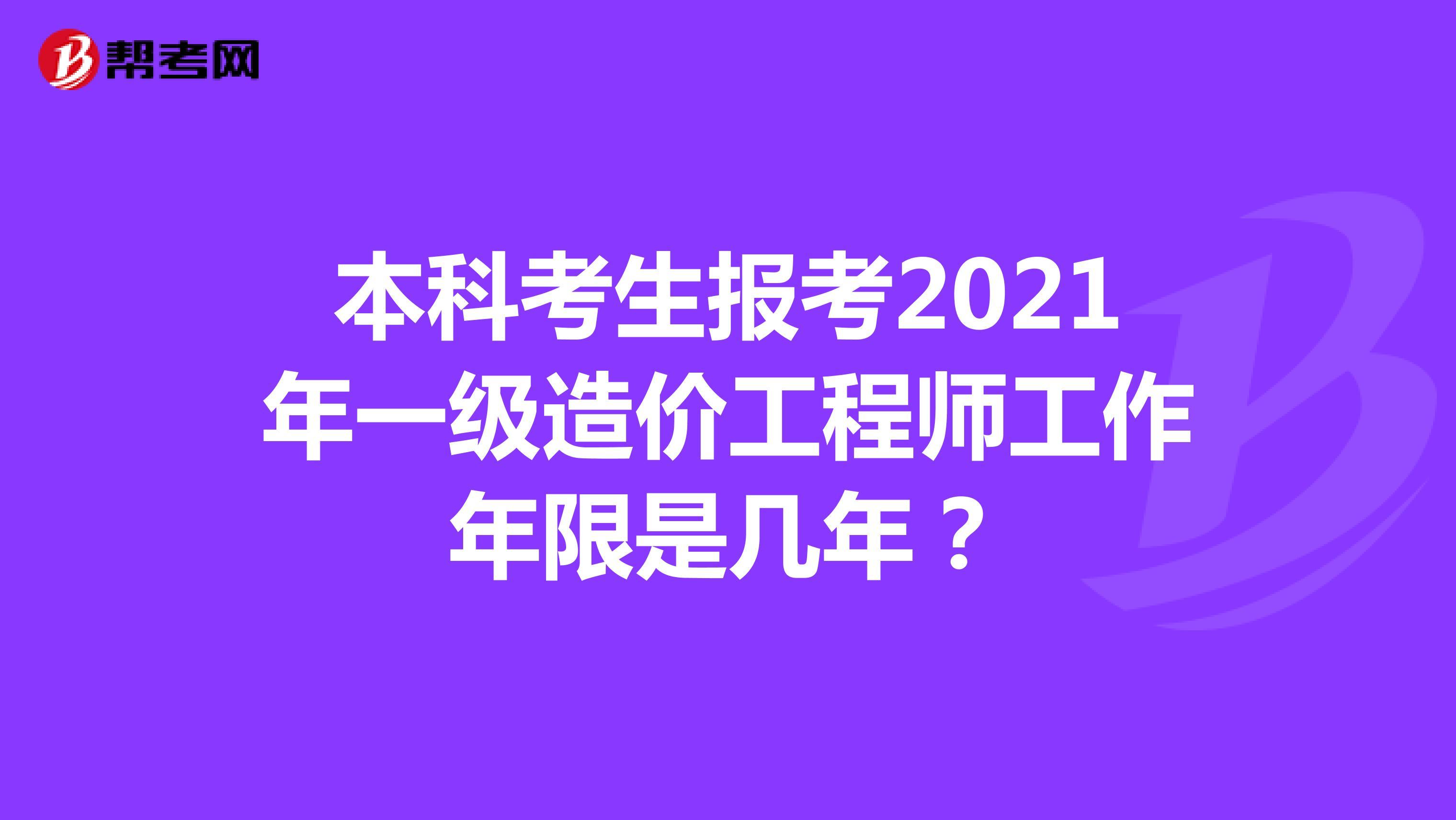 本科考生报考2021年一级造价工程师工作年限是几年?