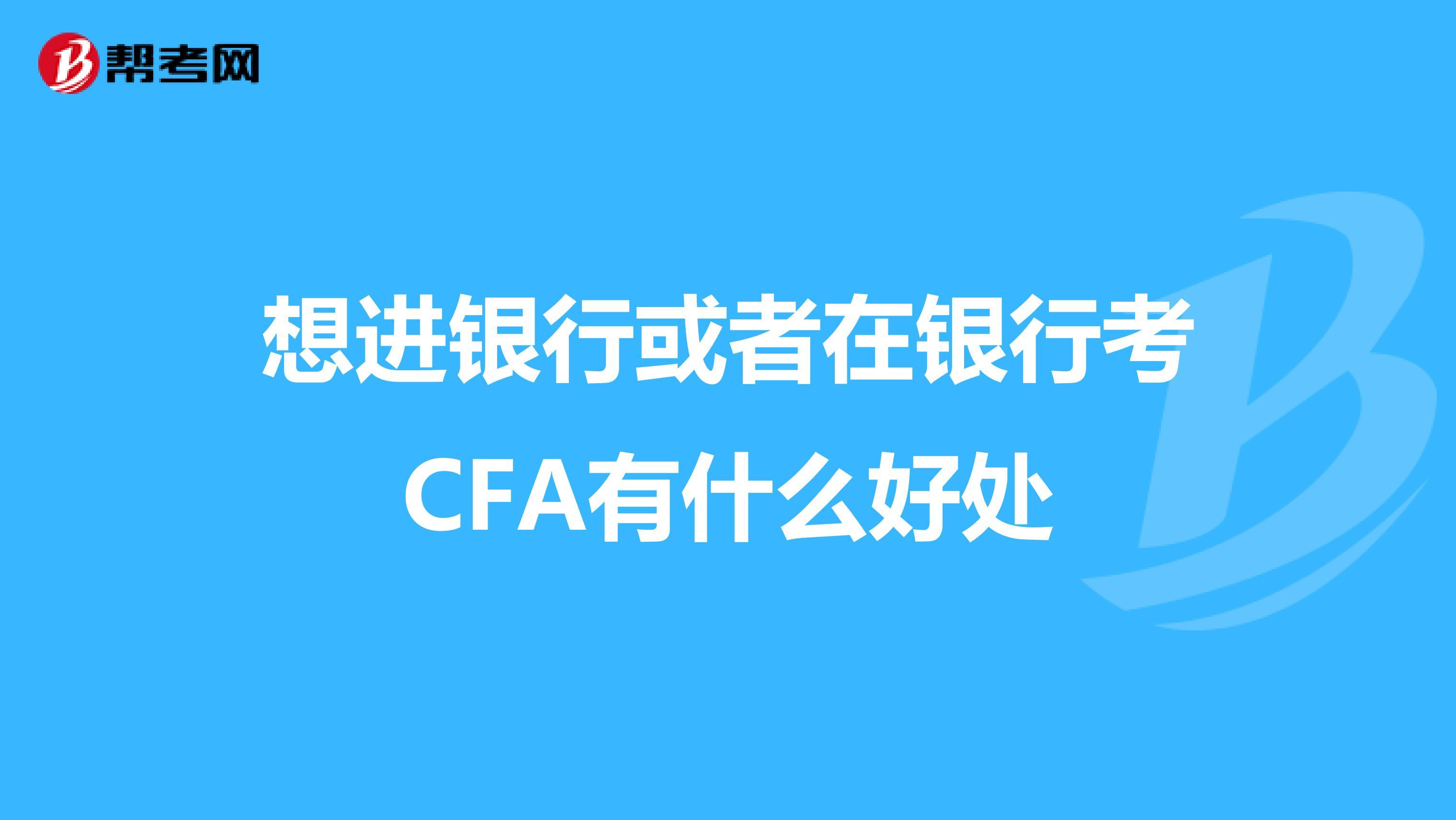 想进银行或者在银行考CFA有什么好处