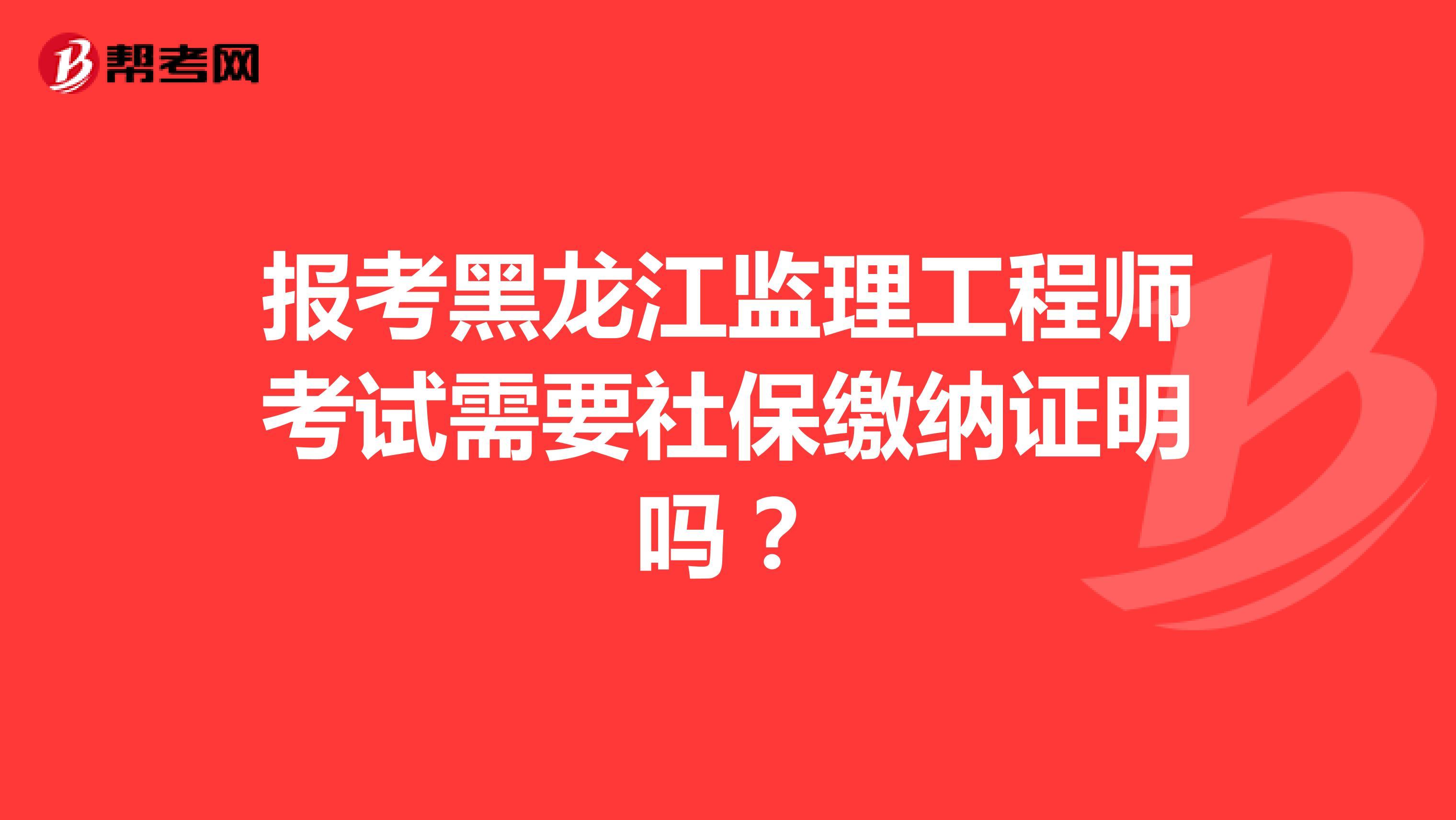 报考黑龙江监理工程师考试需要社保缴纳证明吗?