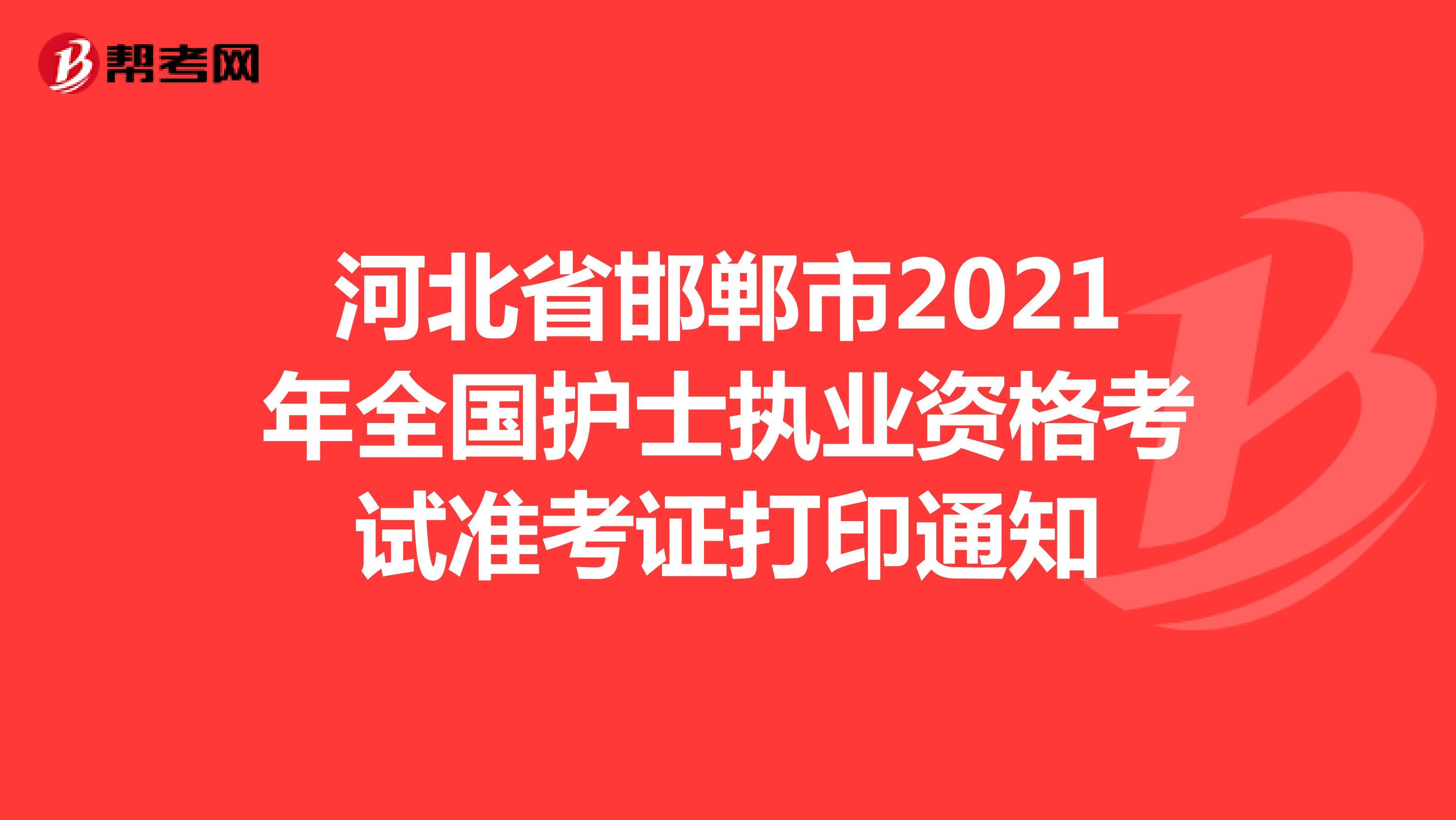 河北省邯鄲市2021年全國護士執業資格考試準考證打印通知