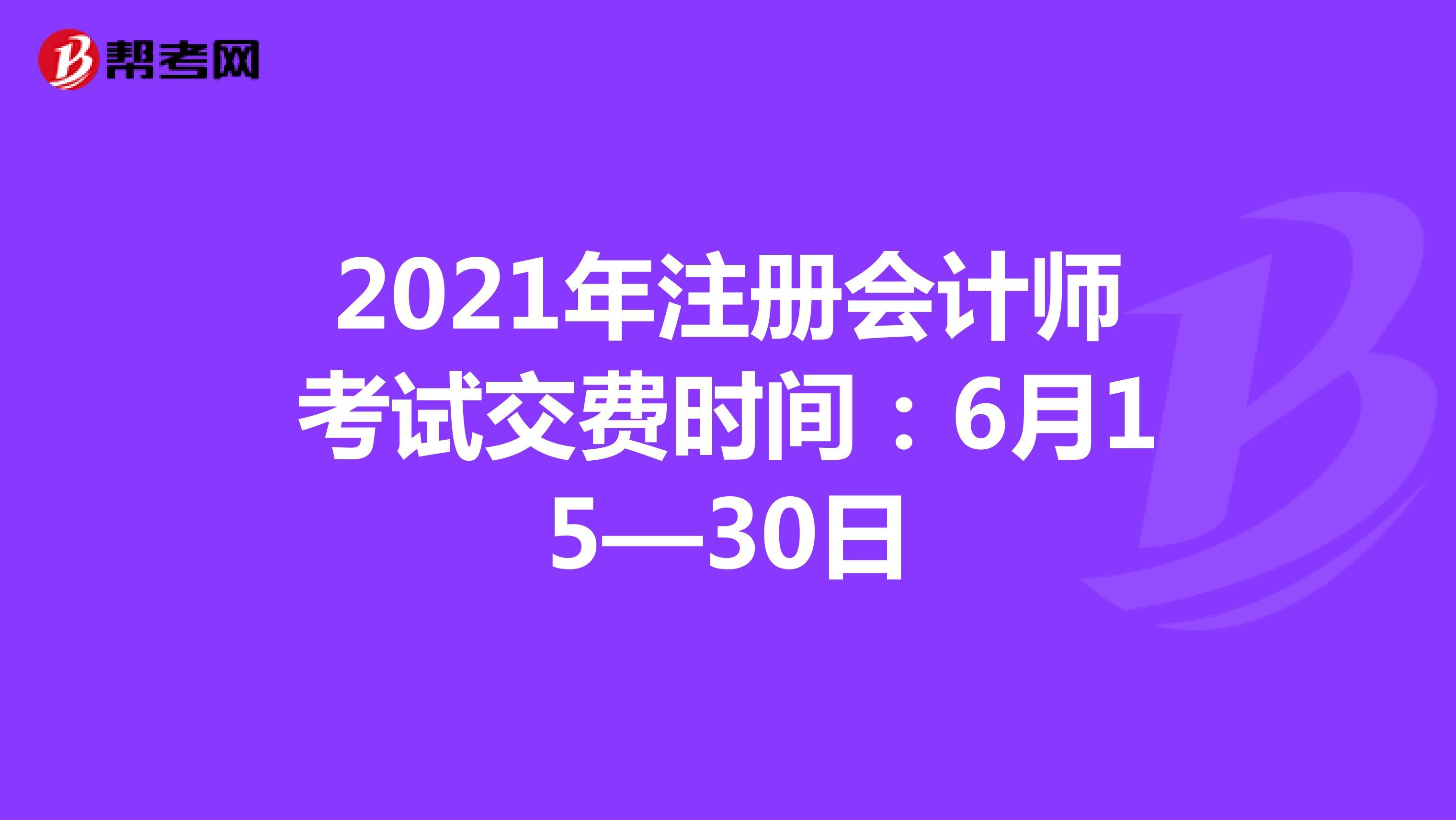 2021年注冊會計師考試交費時間:6月15—30日