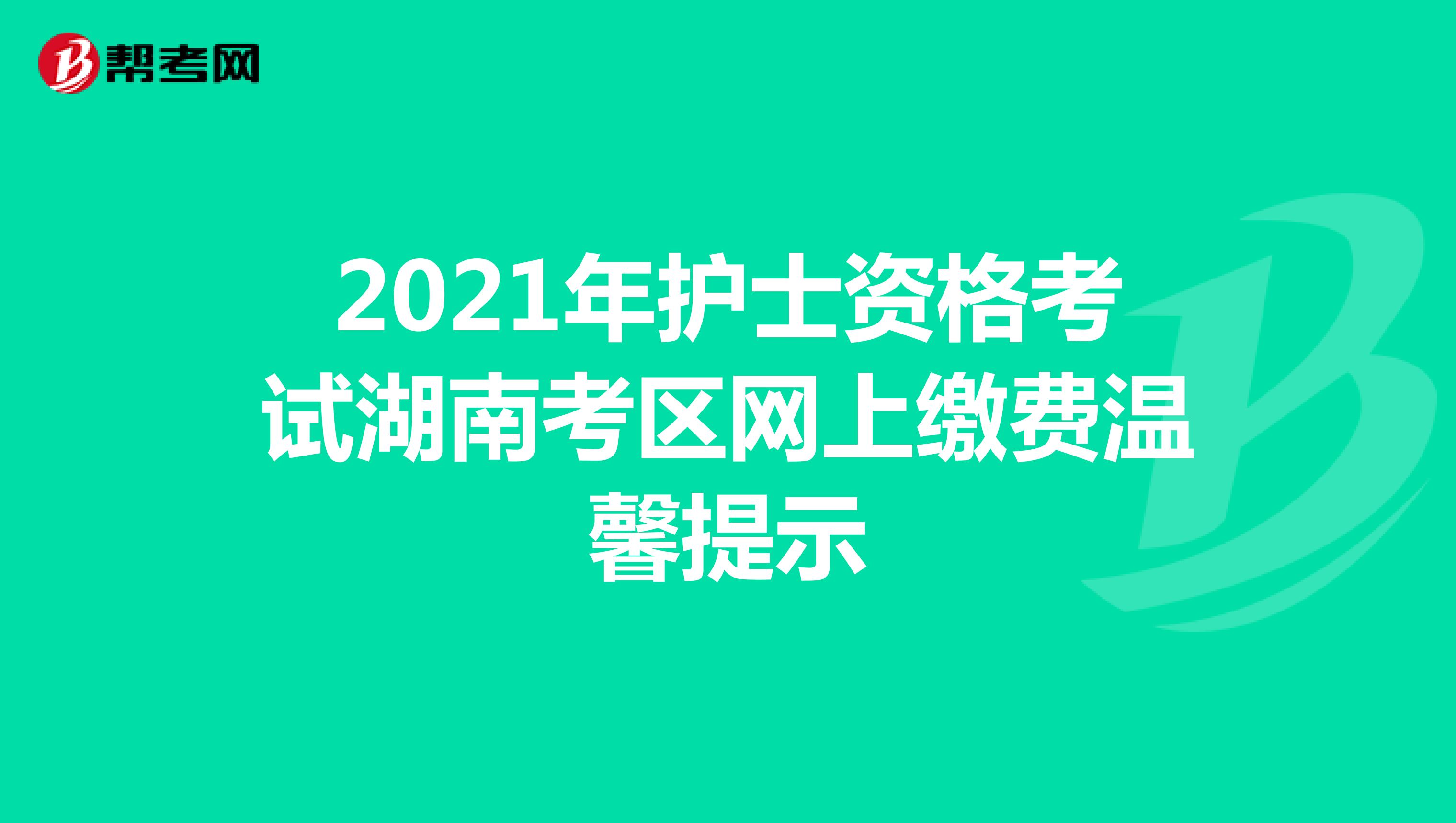2021年护士资格考试湖南考区网上缴费温馨提示
