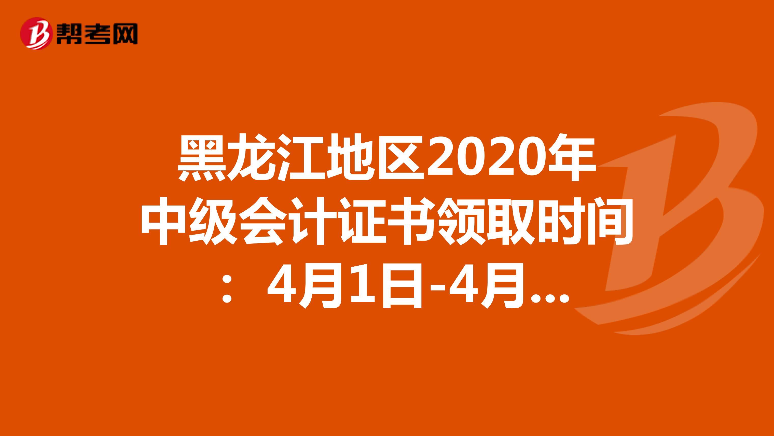 黑龍江地區2020年中級會計證書領取時間: 4月1日-4月20日