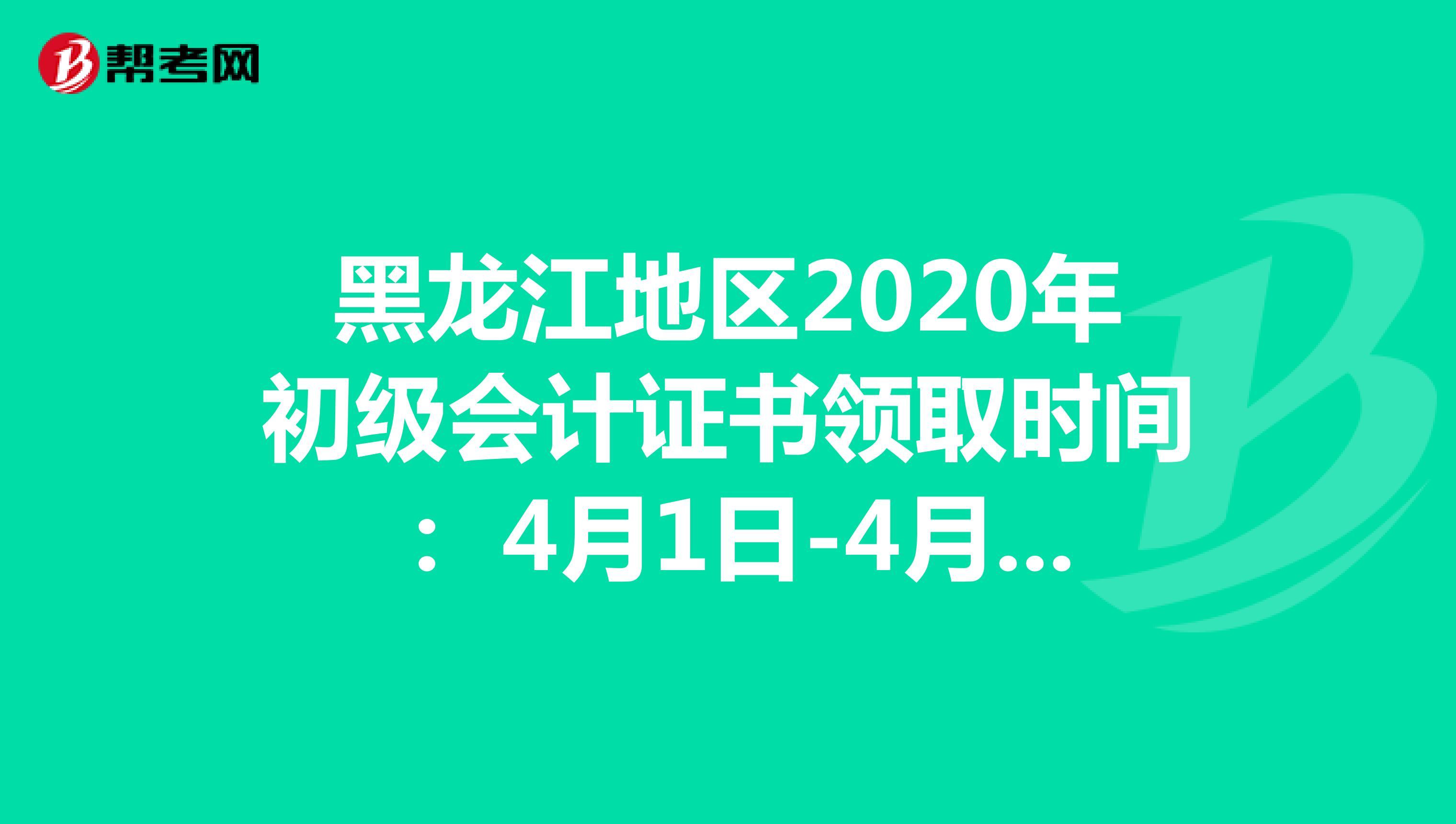 黑龙江地区2020年初级会计证书领取时间: 4月1日-4月20日