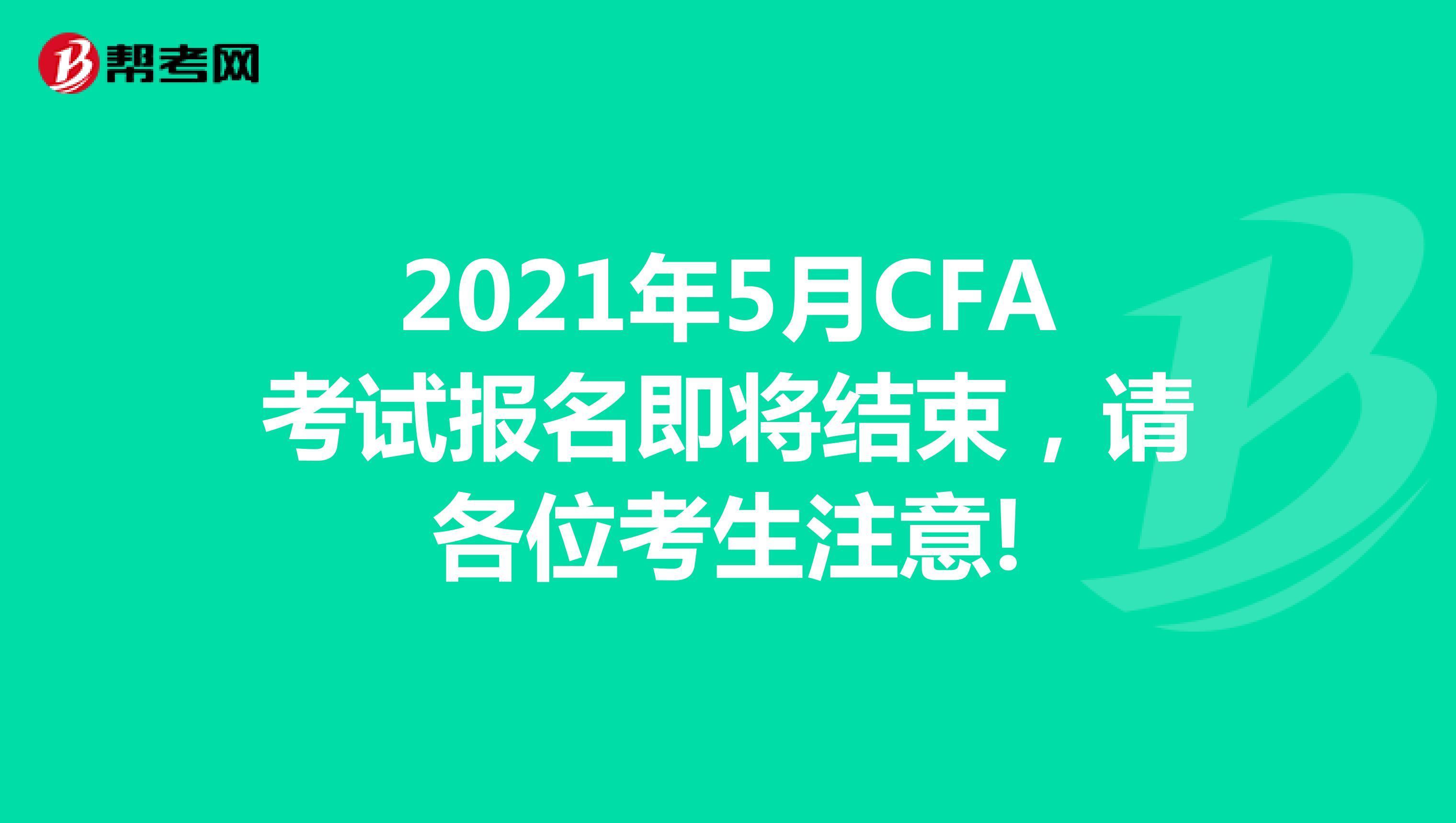 2021年5月CFA考試報名即將結束,請各位考生注意!