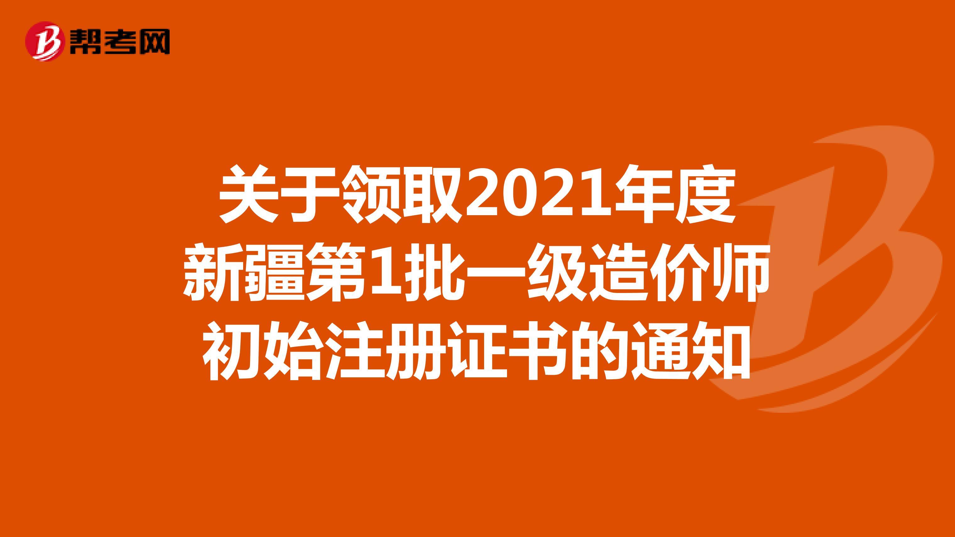 关于领取2021年度新疆第1批一级造价师初始注册证书的通知